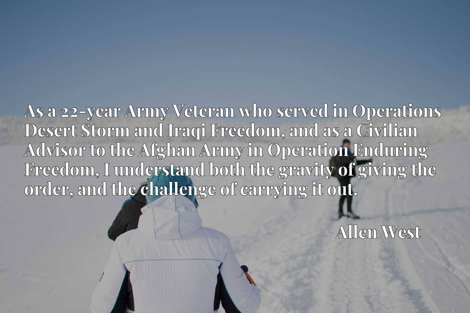 As a 22-year Army Veteran who served in Operations Desert Storm and Iraqi Freedom, and as a Civilian Advisor to the Afghan Army in Operation Enduring Freedom, I understand both the gravity of giving the order, and the challenge of carrying it out.