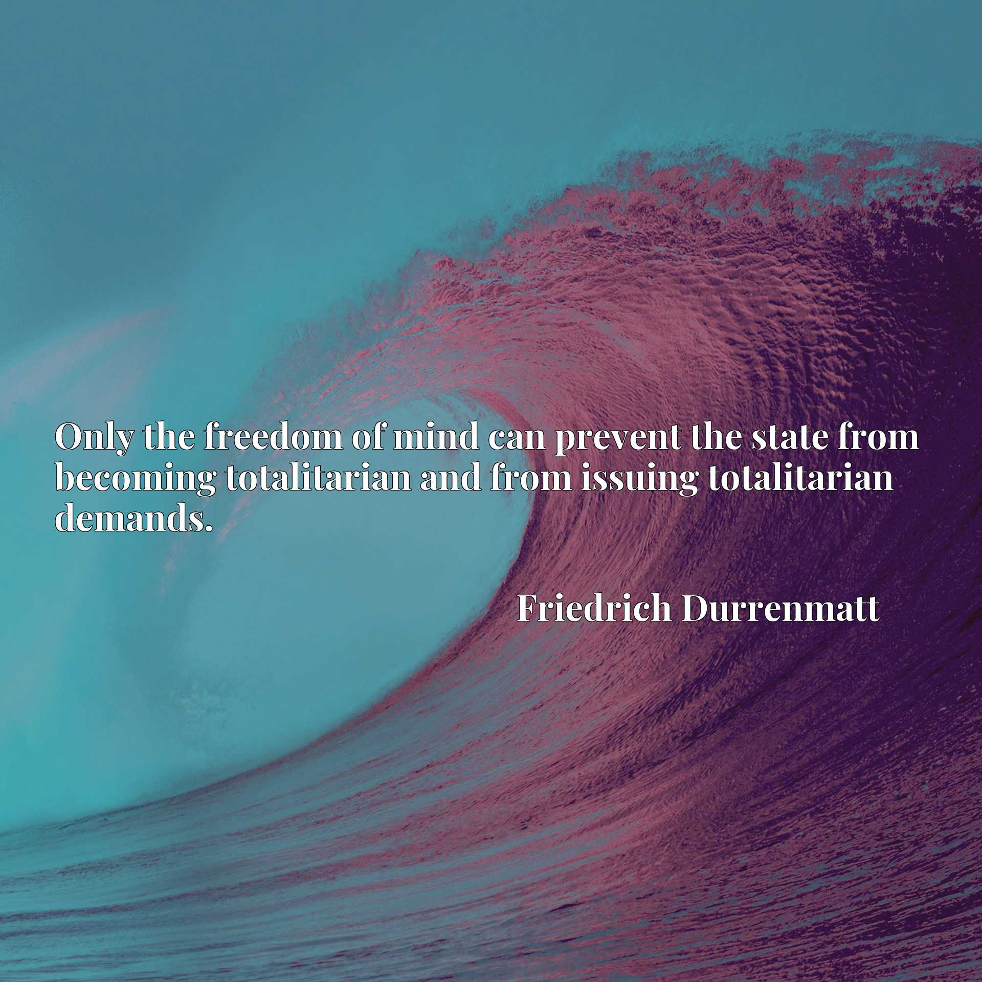 Only the freedom of mind can prevent the state from becoming totalitarian and from issuing totalitarian demands.