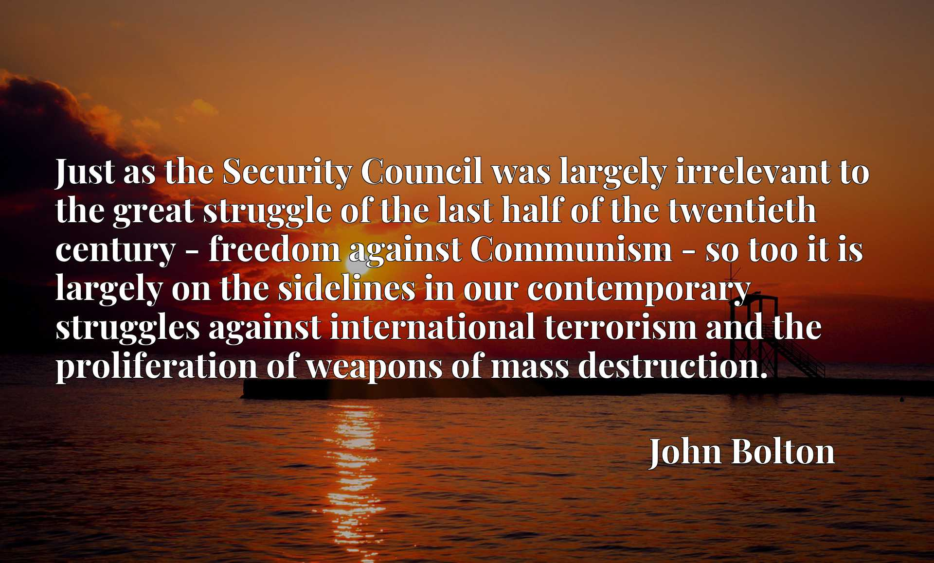 Just as the Security Council was largely irrelevant to the great struggle of the last half of the twentieth century - freedom against Communism - so too it is largely on the sidelines in our contemporary struggles against international terrorism and the proliferation of weapons of mass destruction.