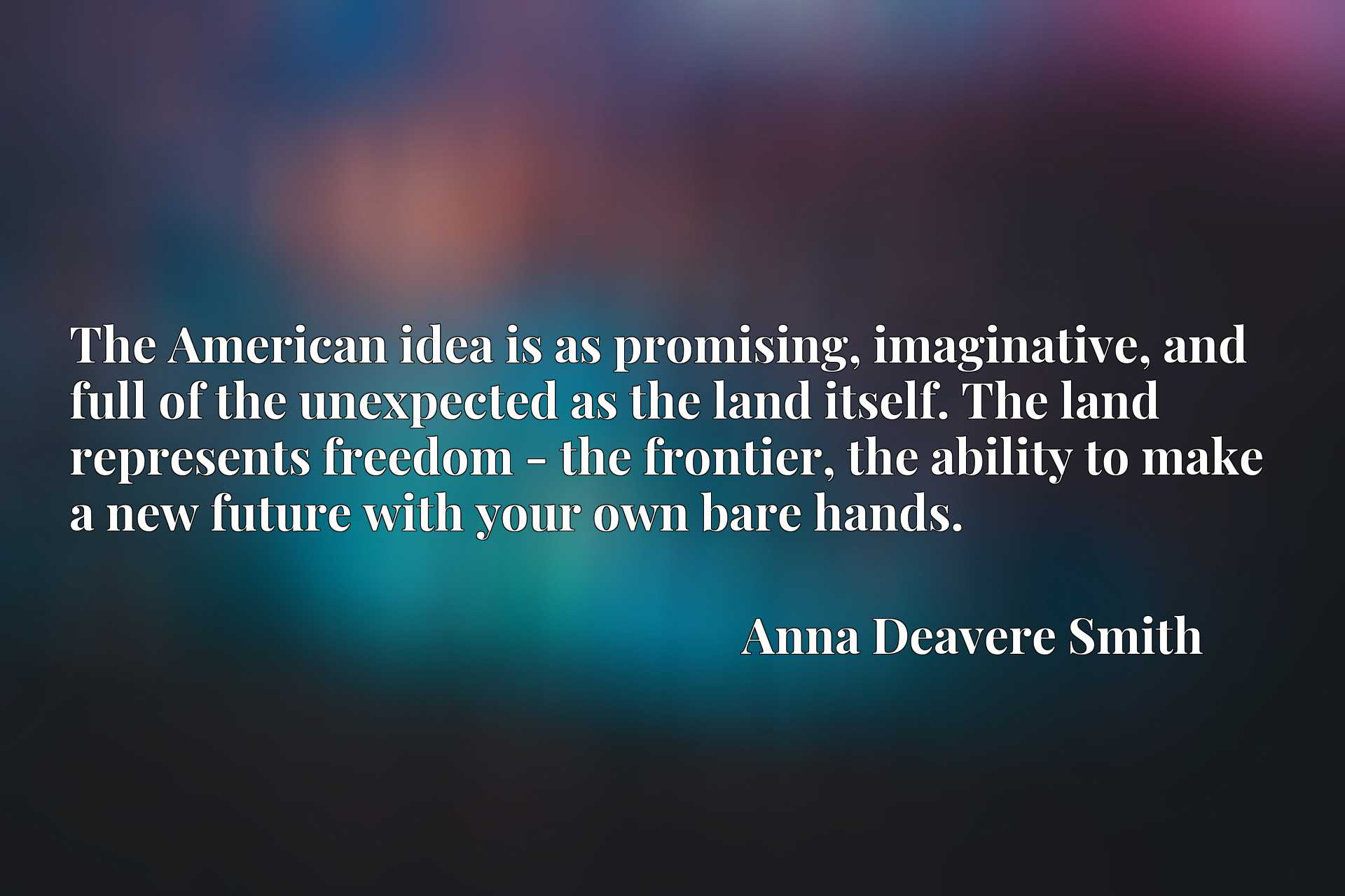The American idea is as promising, imaginative, and full of the unexpected as the land itself. The land represents freedom - the frontier, the ability to make a new future with your own bare hands.
