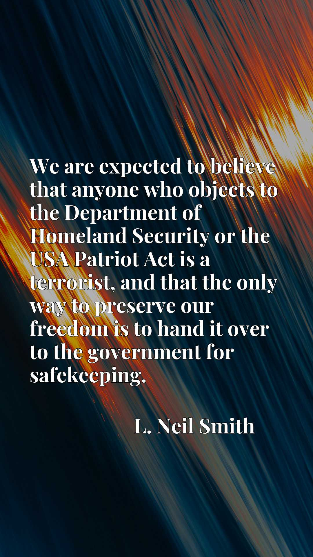 We are expected to believe that anyone who objects to the Department of Homeland Security or the USA Patriot Act is a terrorist, and that the only way to preserve our freedom is to hand it over to the government for safekeeping.