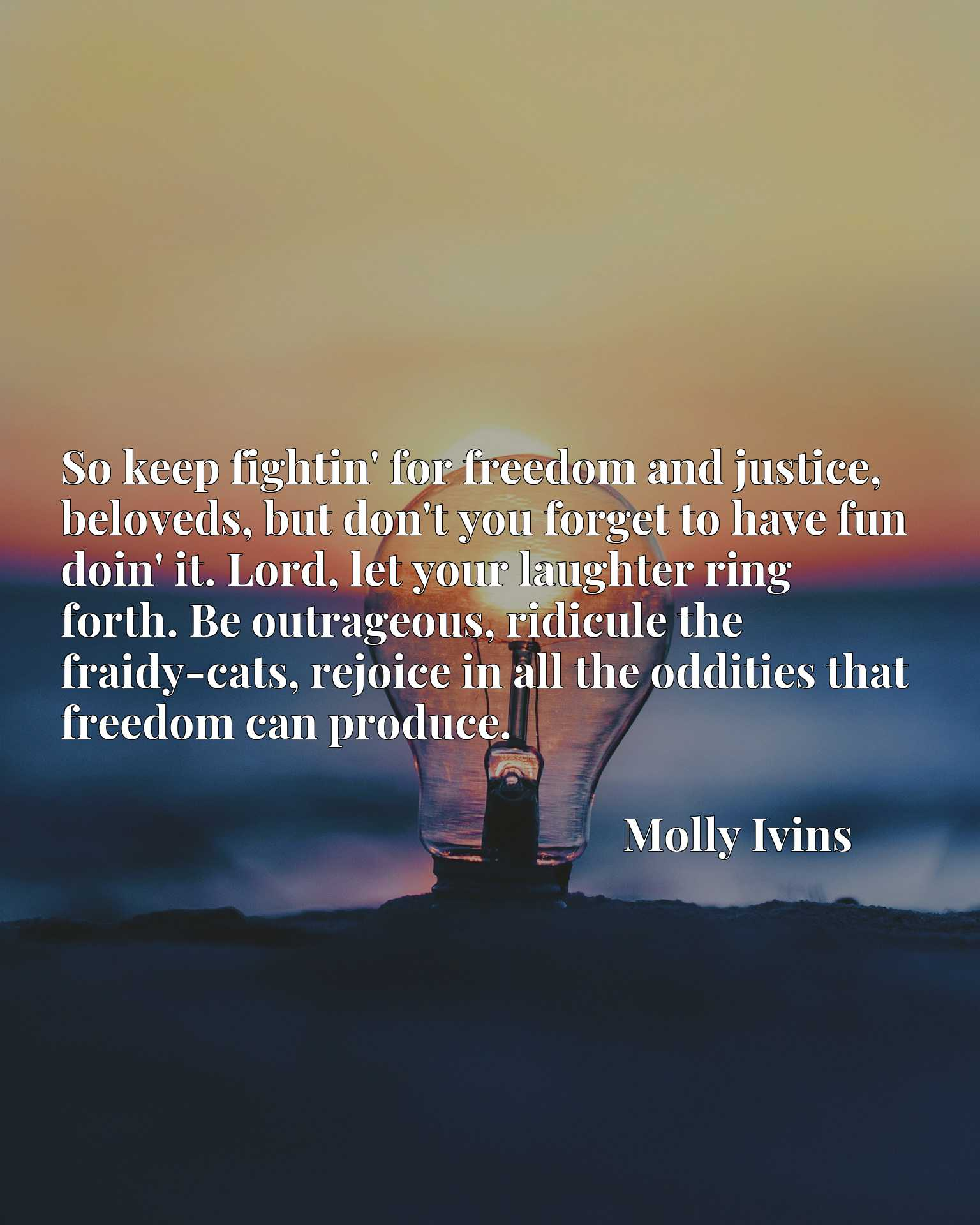 So keep fightin' for freedom and justice, beloveds, but don't you forget to have fun doin' it. Lord, let your laughter ring forth. Be outrageous, ridicule the fraidy-cats, rejoice in all the oddities that freedom can produce.
