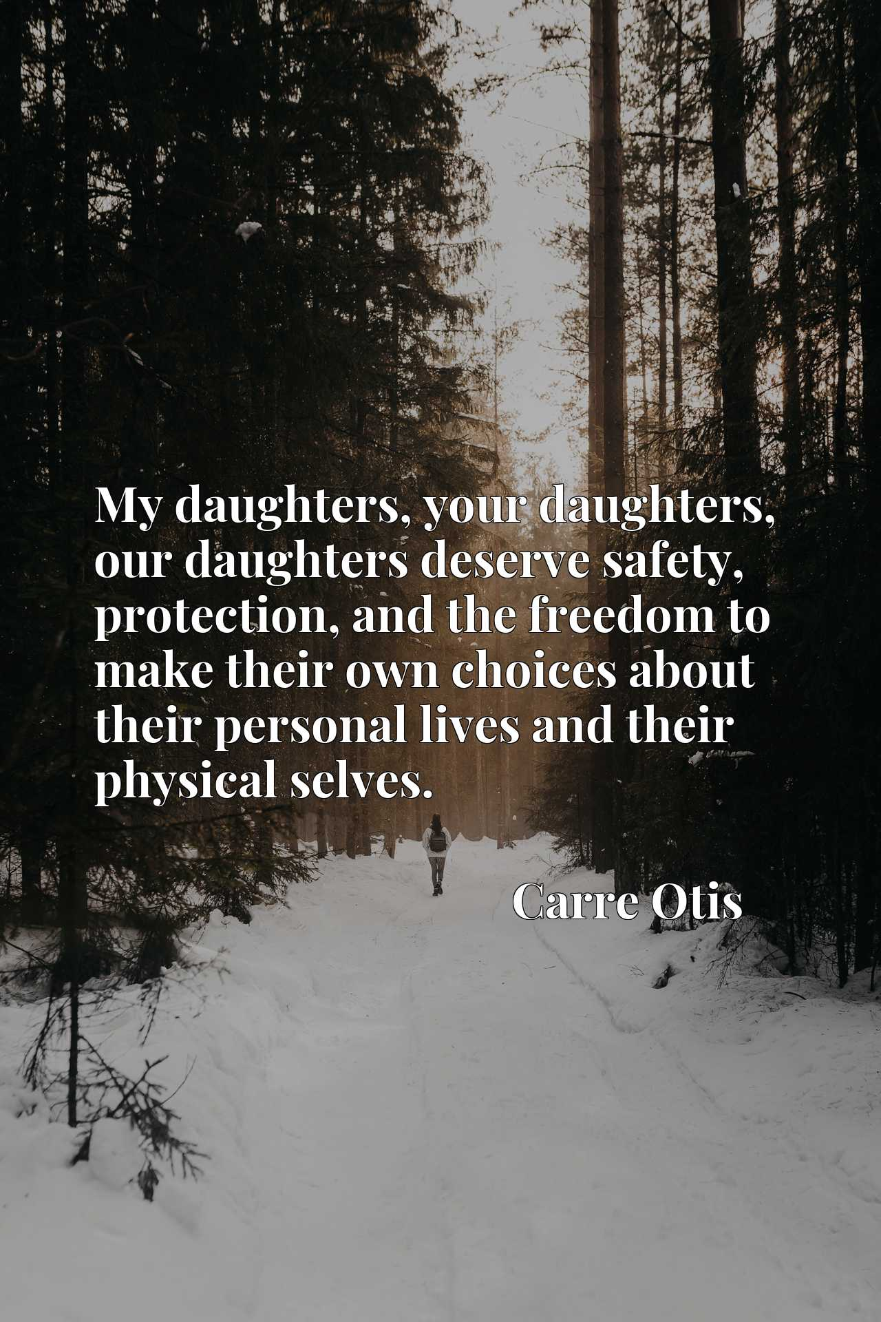 My daughters, your daughters, our daughters deserve safety, protection, and the freedom to make their own choices about their personal lives and their physical selves.
