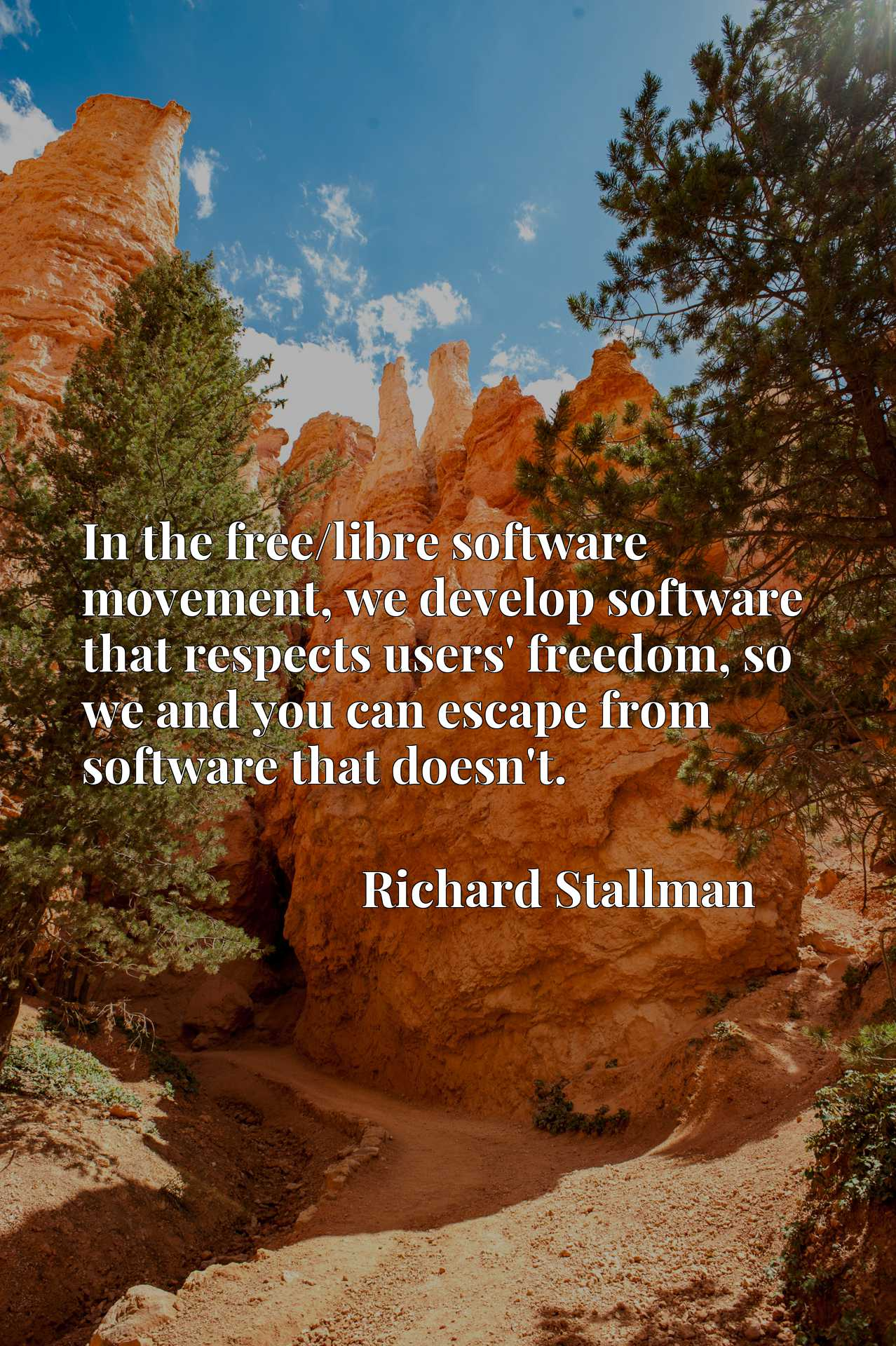 In the free/libre software movement, we develop software that respects users' freedom, so we and you can escape from software that doesn't.