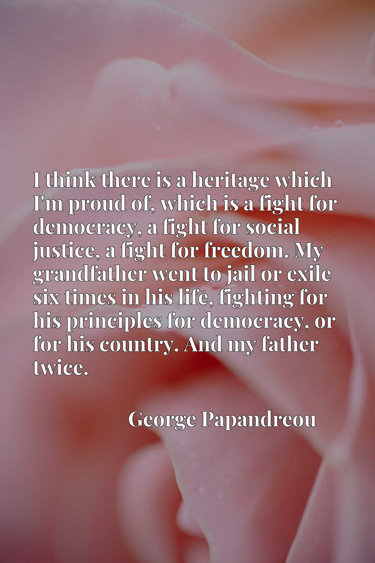 I think there is a heritage which I'm proud of, which is a fight for democracy, a fight for social justice, a fight for freedom. My grandfather went to jail or exile six times in his life, fighting for his principles for democracy, or for his country. And my father twice.