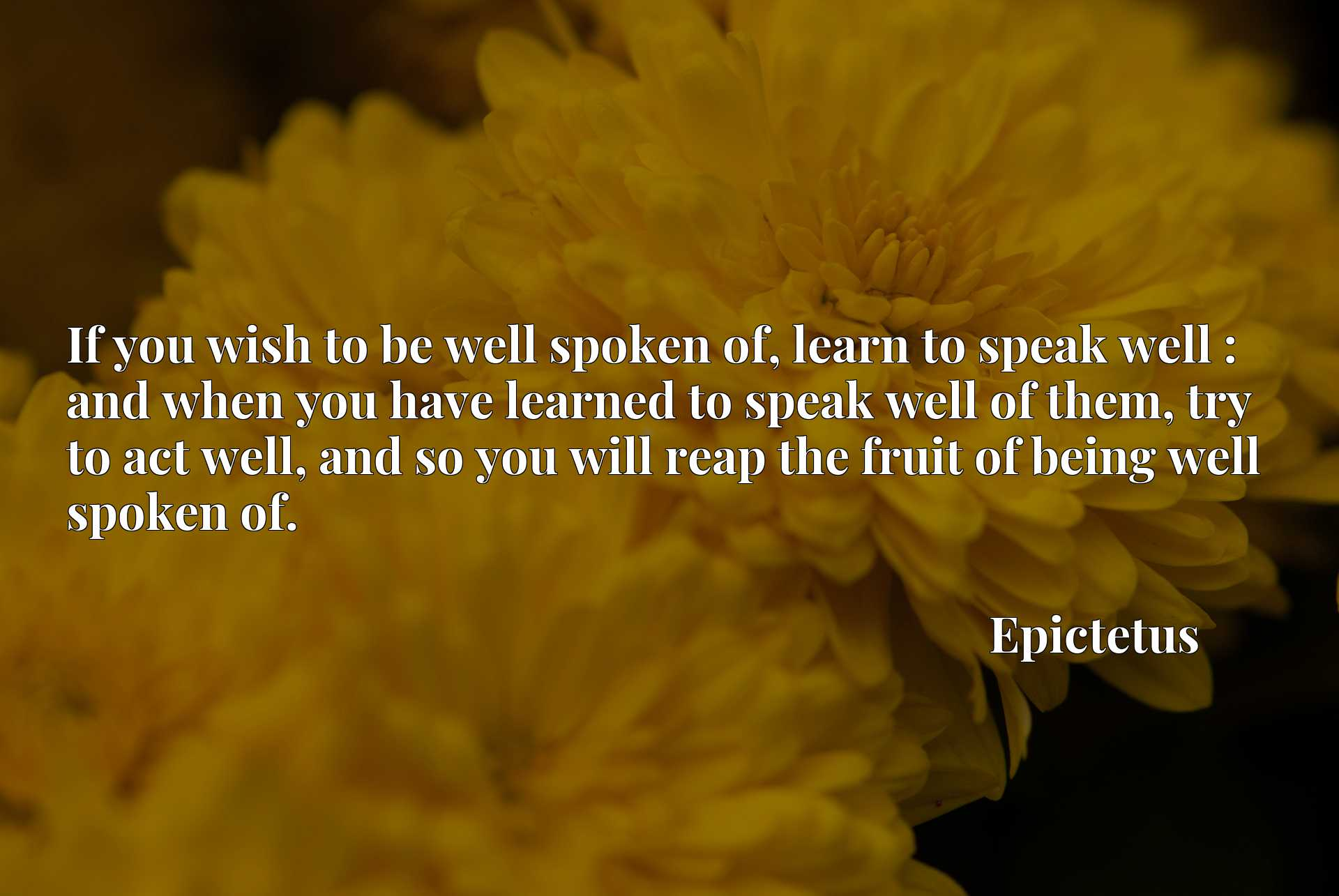 If you wish to be well spoken of, learn to speak well : and when you have learned to speak well of them, try to act well, and so you will reap the fruit of being well spoken of.