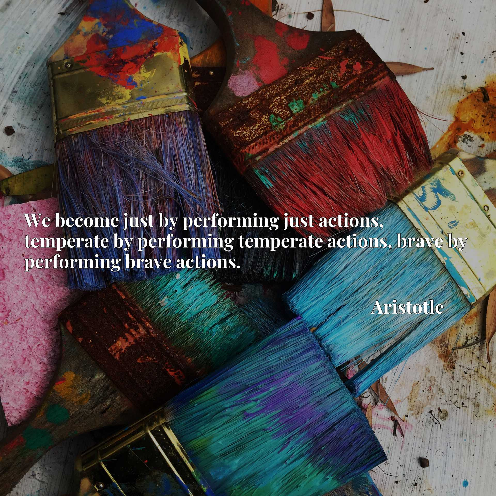 We become just by performing just actions, temperate by performing temperate actions, brave by performing brave actions.