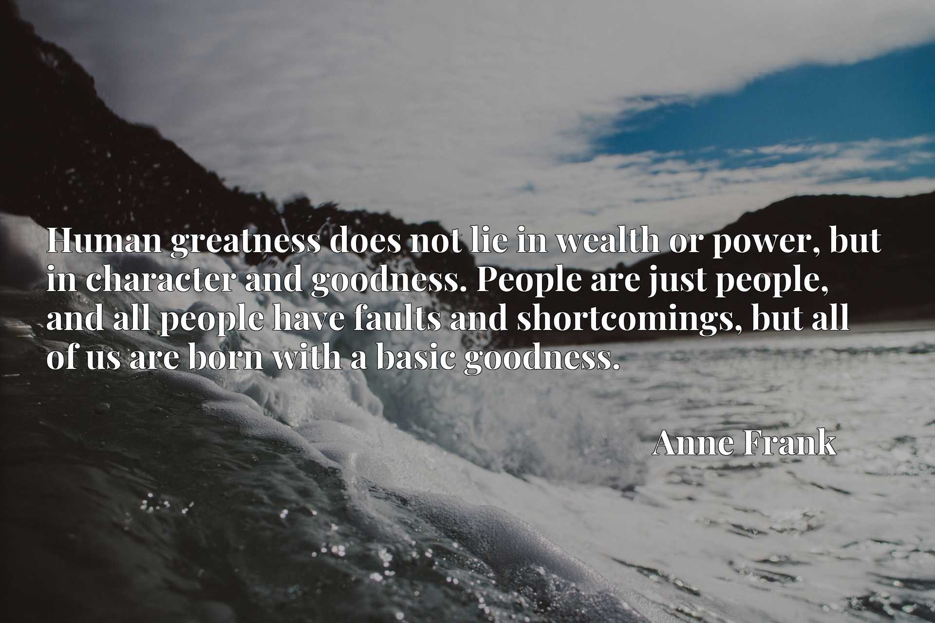 Human greatness does not lie in wealth or power, but in character and goodness. People are just people, and all people have faults and shortcomings, but all of us are born with a basic goodness.