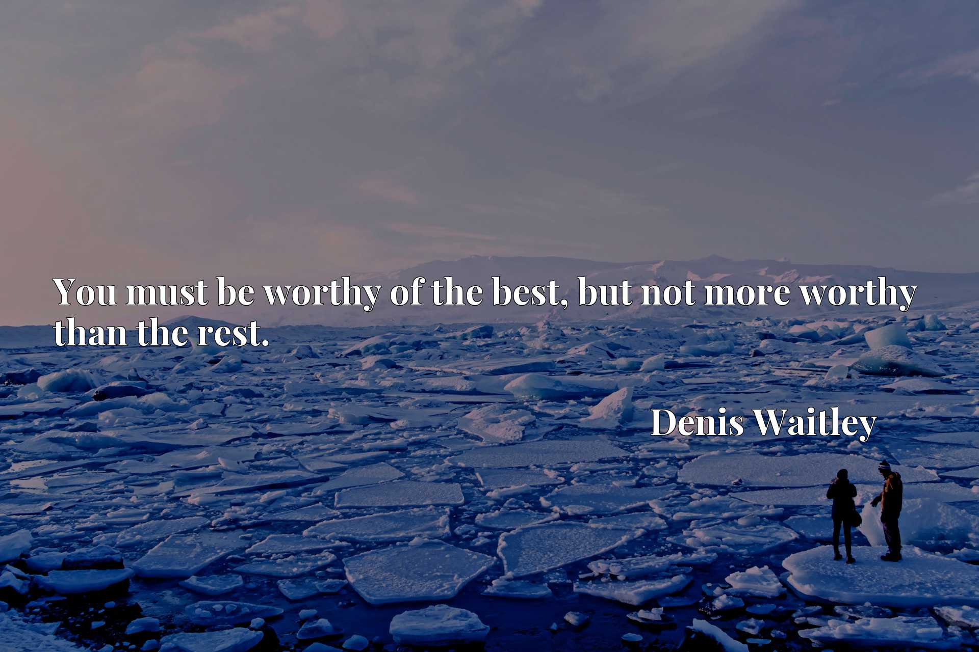 You must be worthy of the best, but not more worthy than the rest.