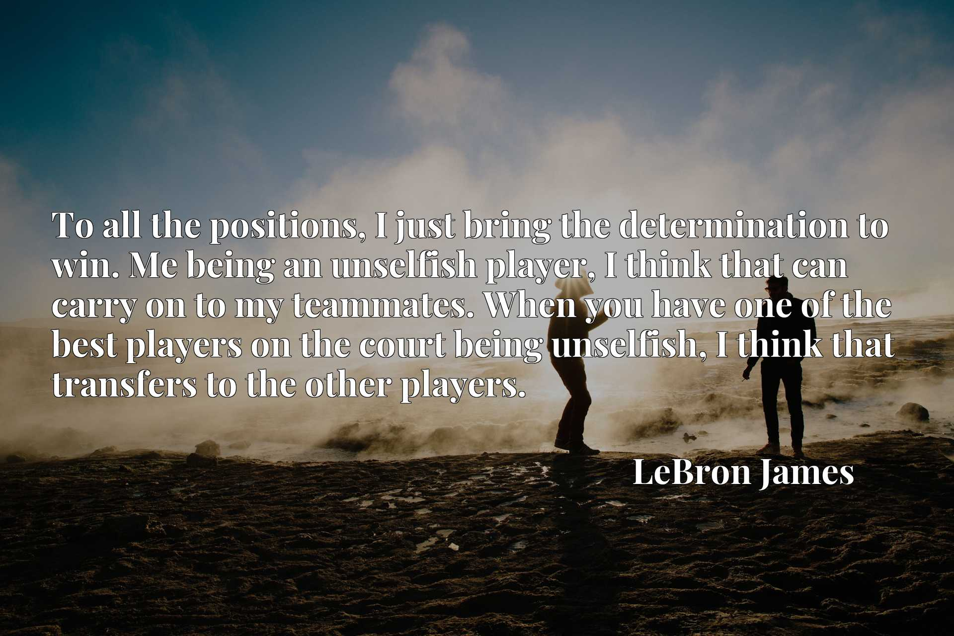 To all the positions, I just bring the determination to win. Me being an unselfish player, I think that can carry on to my teammates. When you have one of the best players on the court being unselfish, I think that transfers to the other players.