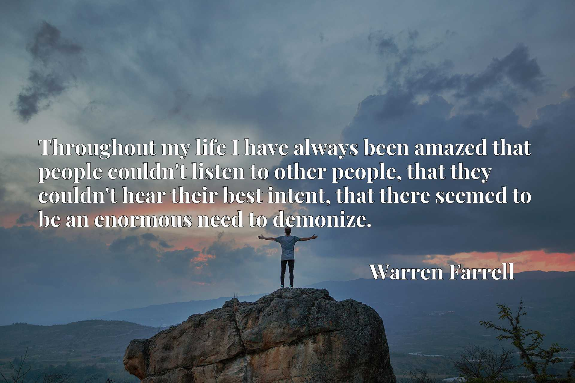 Throughout my life I have always been amazed that people couldn't listen to other people, that they couldn't hear their best intent, that there seemed to be an enormous need to demonize.