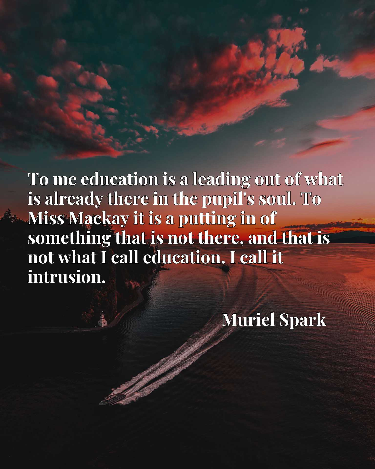 To me education is a leading out of what is already there in the pupil's soul. To Miss Mackay it is a putting in of something that is not there, and that is not what I call education. I call it intrusion.