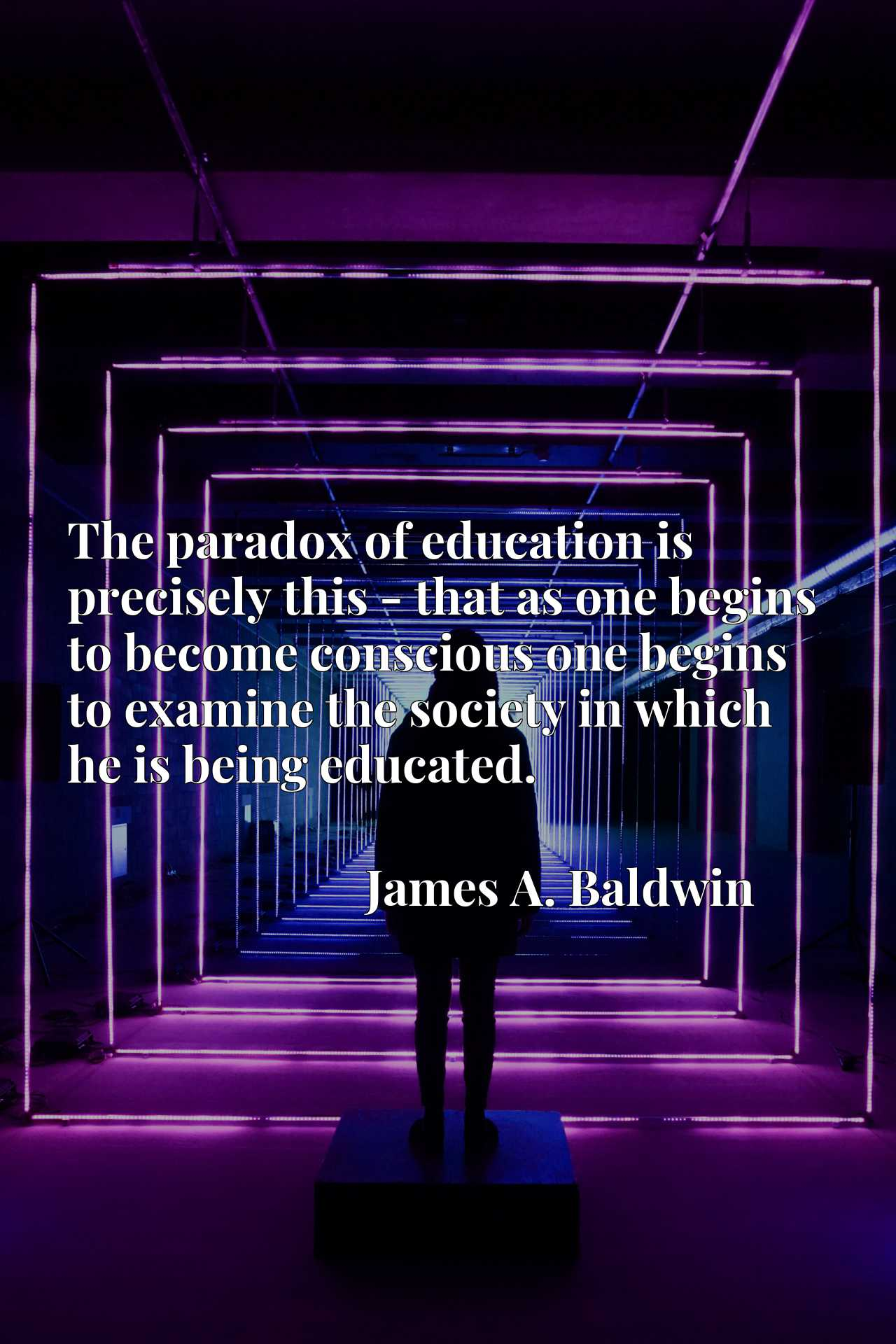 The paradox of education is precisely this - that as one begins to become conscious one begins to examine the society in which he is being educated.
