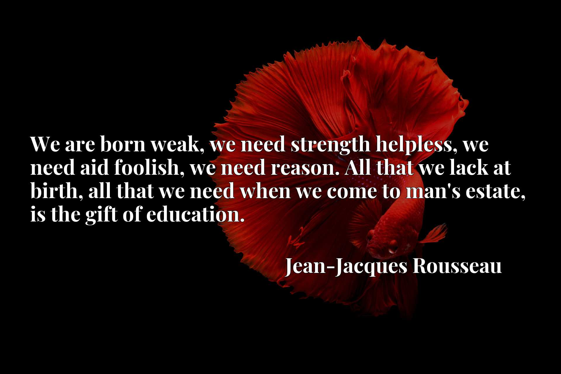 We are born weak, we need strength helpless, we need aid foolish, we need reason. All that we lack at birth, all that we need when we come to man's estate, is the gift of education.