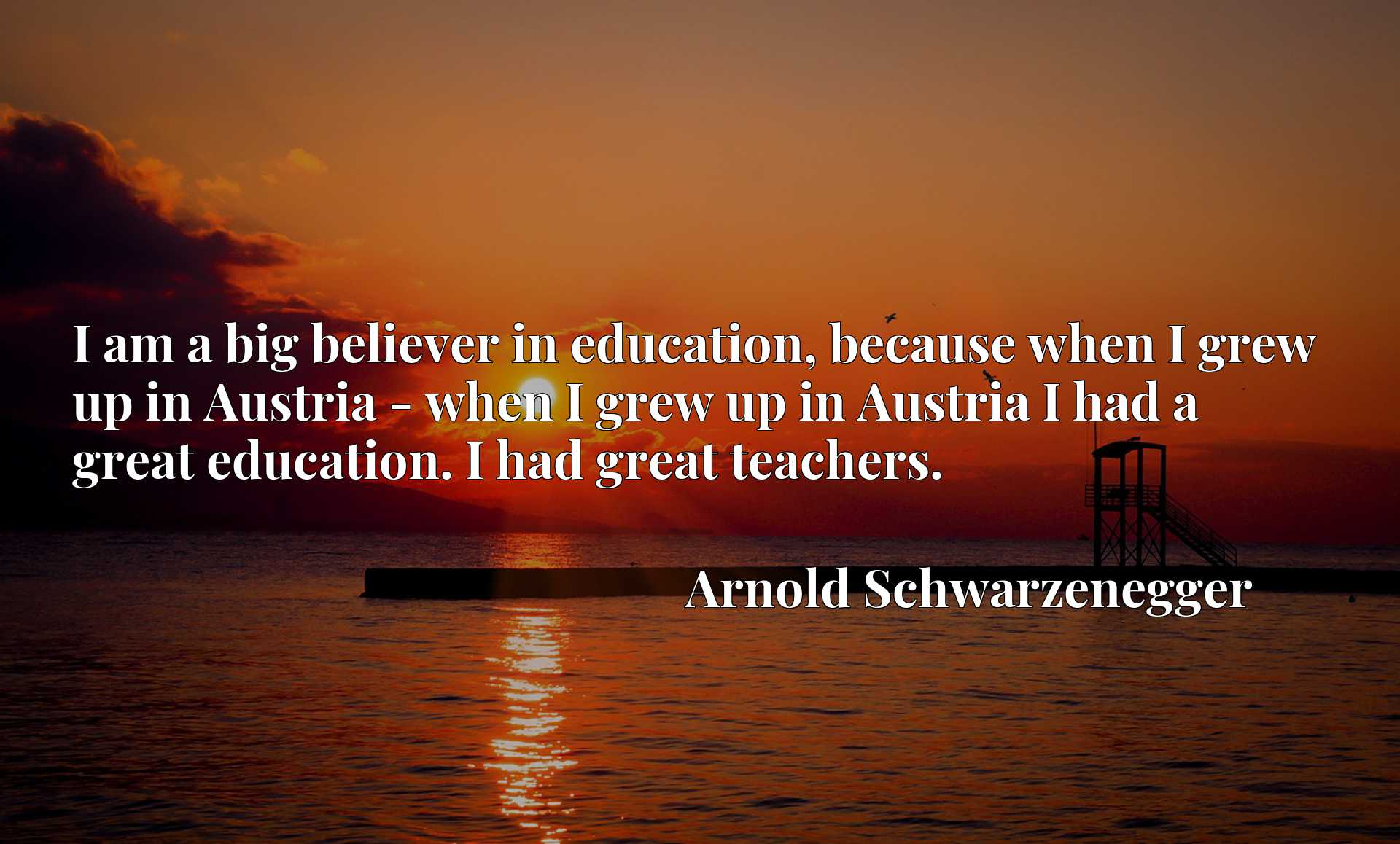 I am a big believer in education, because when I grew up in Austria - when I grew up in Austria I had a great education. I had great teachers.