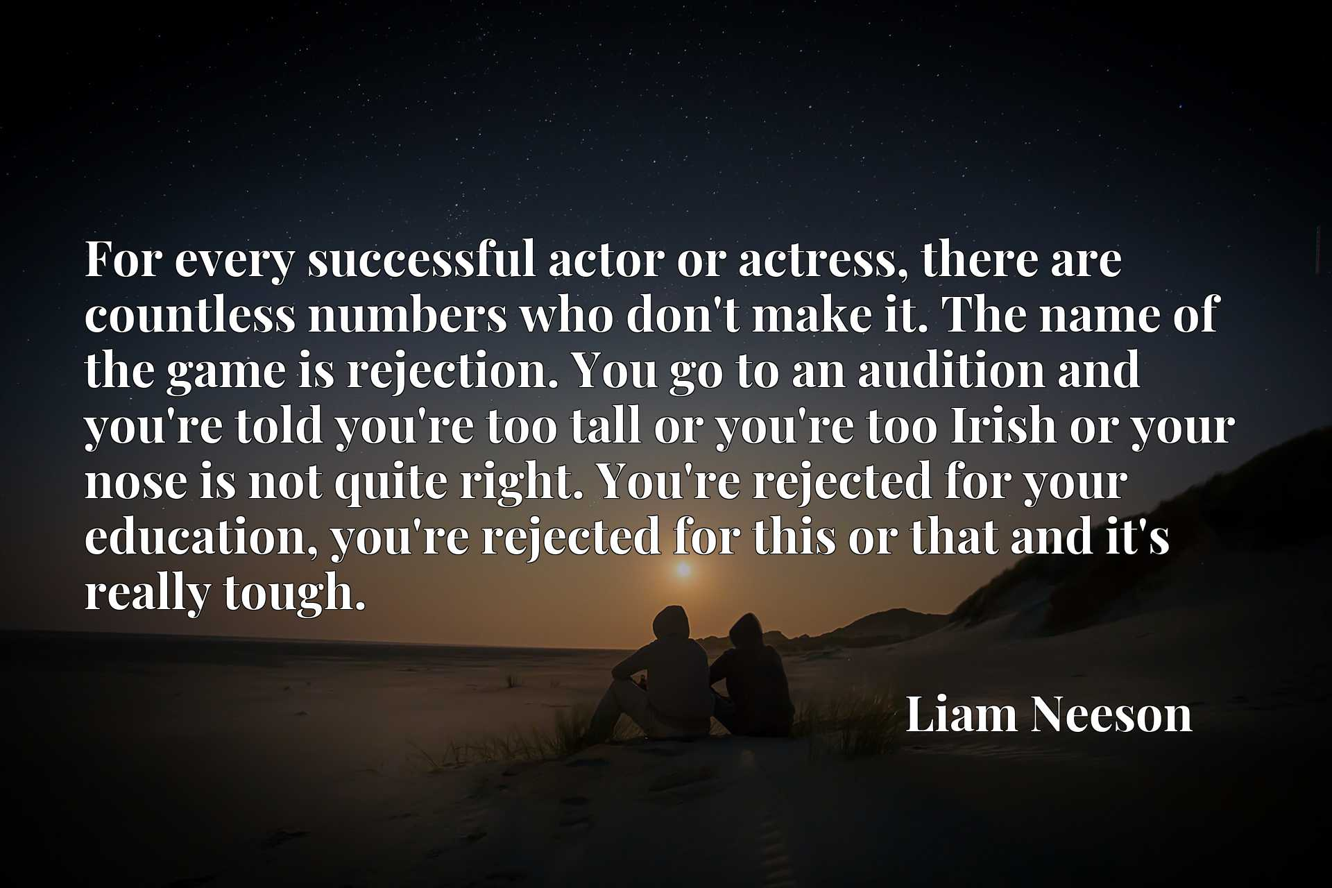 For every successful actor or actress, there are countless numbers who don't make it. The name of the game is rejection. You go to an audition and you're told you're too tall or you're too Irish or your nose is not quite right. You're rejected for your education, you're rejected for this or that and it's really tough.