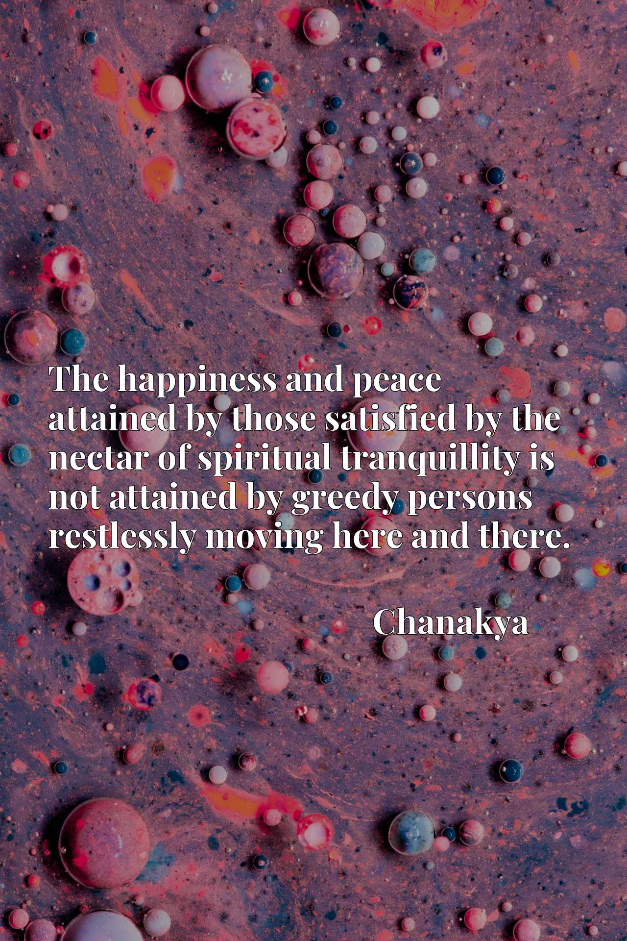 The happiness and peace attained by those satisfied by the nectar of spiritual tranquillity is not attained by greedy persons restlessly moving here and there.