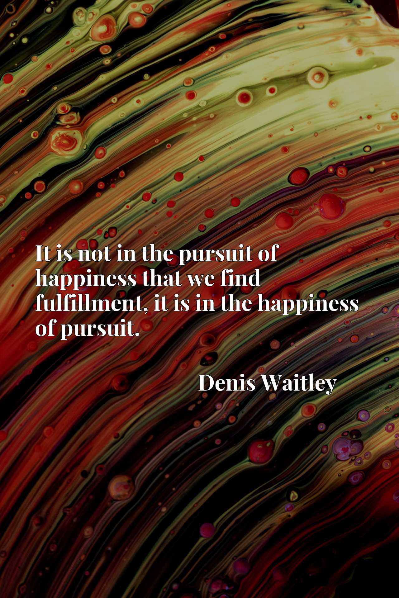 It is not in the pursuit of happiness that we find fulfillment, it is in the happiness of pursuit.