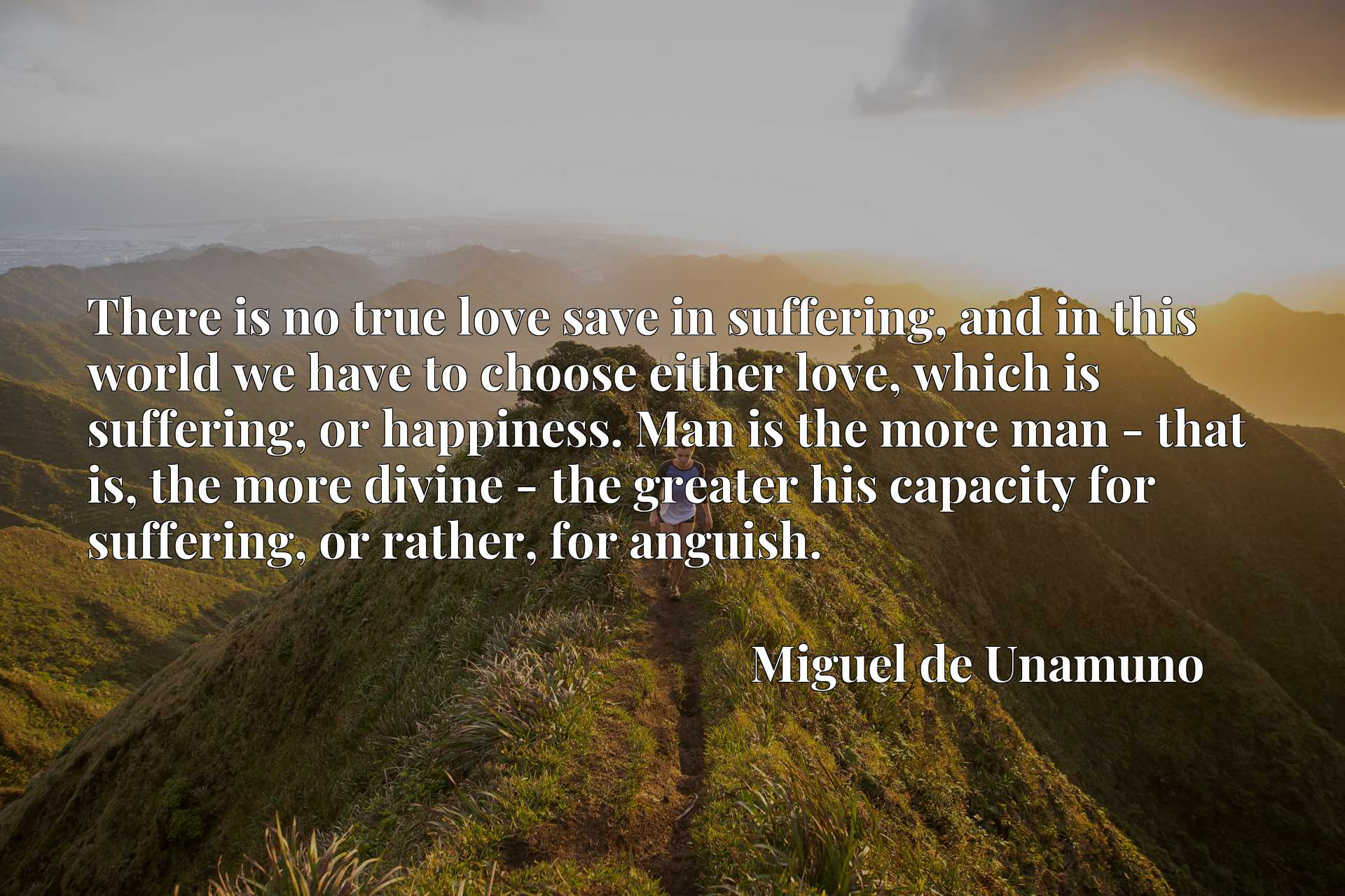 There is no true love save in suffering, and in this world we have to choose either love, which is suffering, or happiness. Man is the more man - that is, the more divine - the greater his capacity for suffering, or rather, for anguish.
