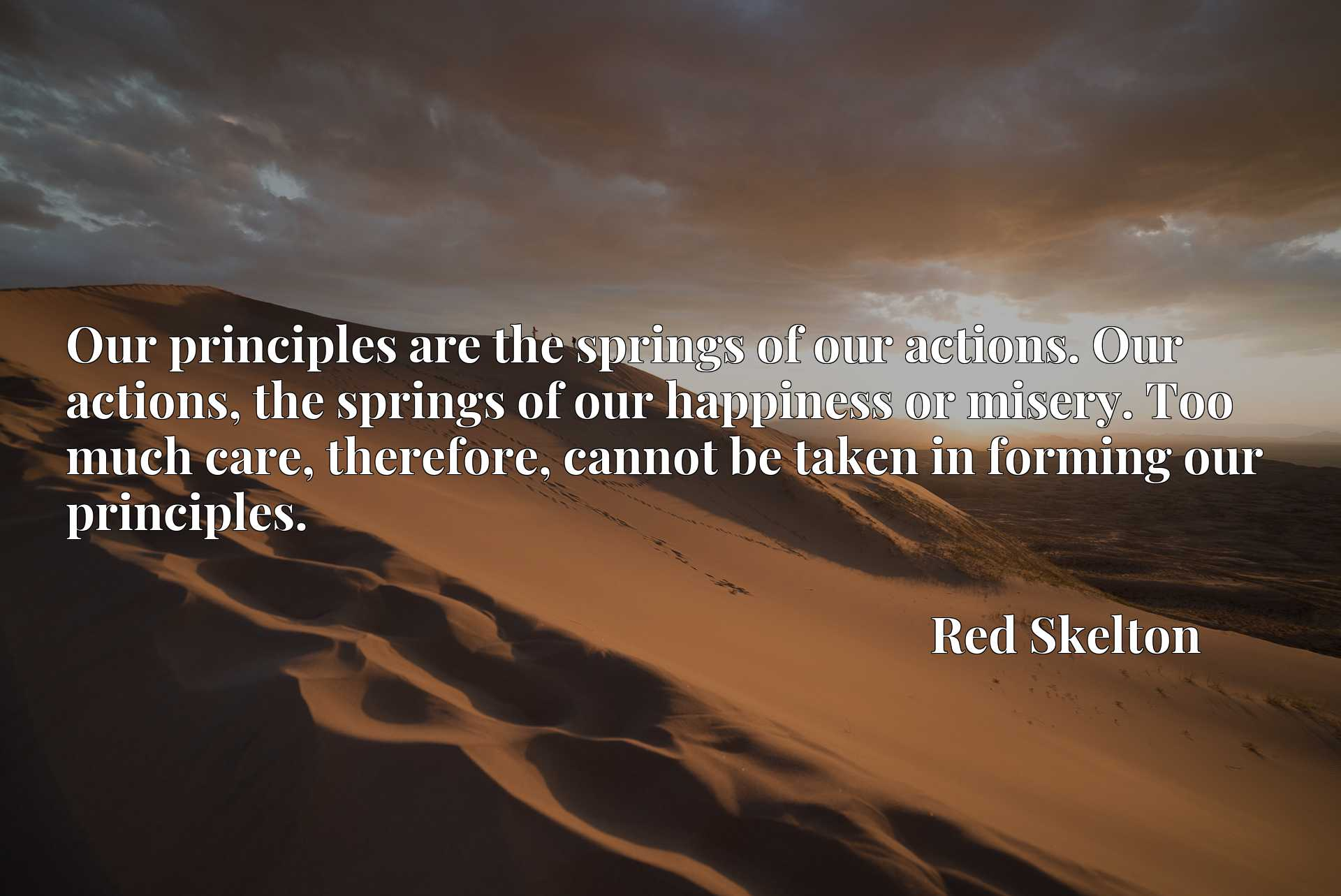 Our principles are the springs of our actions. Our actions, the springs of our happiness or misery. Too much care, therefore, cannot be taken in forming our principles.