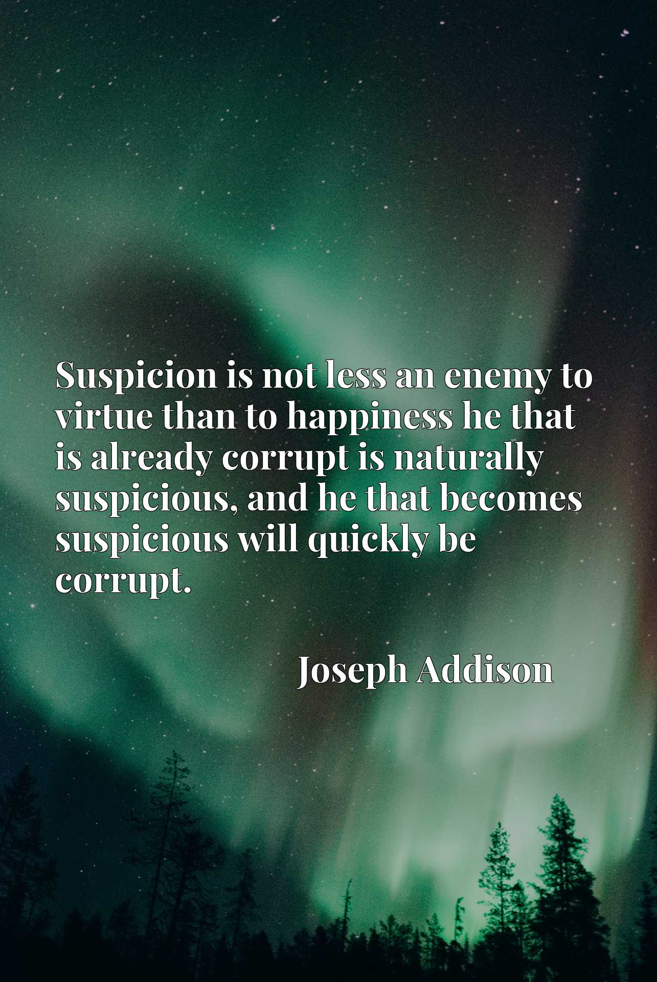 Suspicion is not less an enemy to virtue than to happiness he that is already corrupt is naturally suspicious, and he that becomes suspicious will quickly be corrupt.
