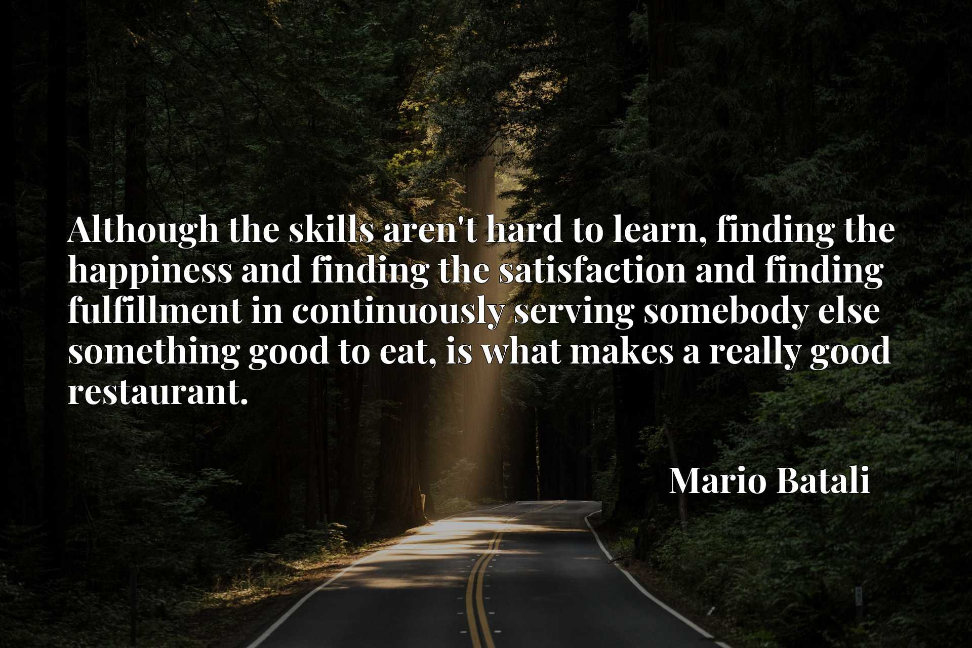 Although the skills aren't hard to learn, finding the happiness and finding the satisfaction and finding fulfillment in continuously serving somebody else something good to eat, is what makes a really good restaurant.