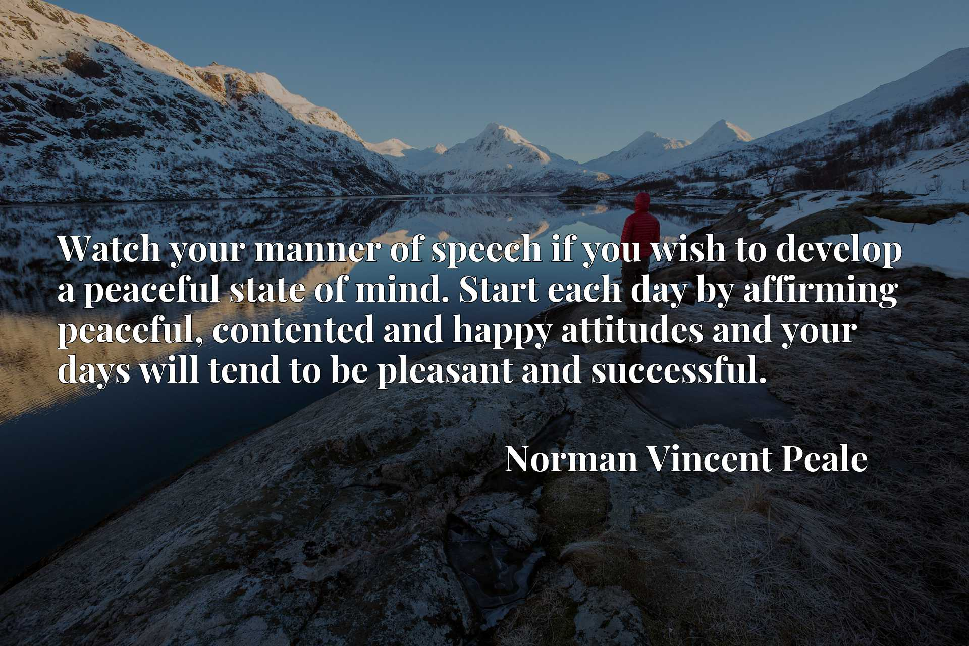 Watch your manner of speech if you wish to develop a peaceful state of mind. Start each day by affirming peaceful, contented and happy attitudes and your days will tend to be pleasant and successful.
