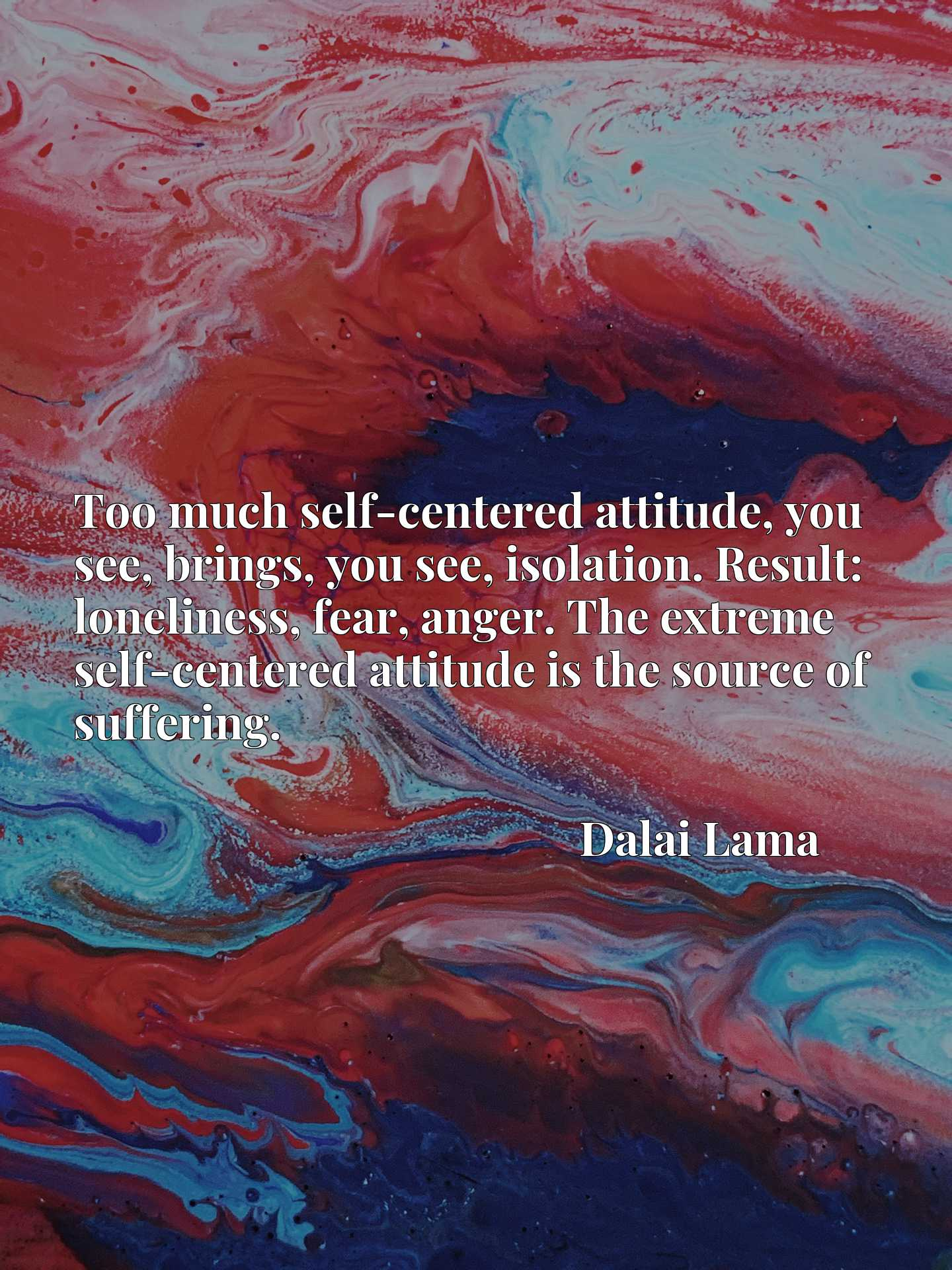 Too much self-centered attitude, you see, brings, you see, isolation. Result: loneliness, fear, anger. The extreme self-centered attitude is the source of suffering.