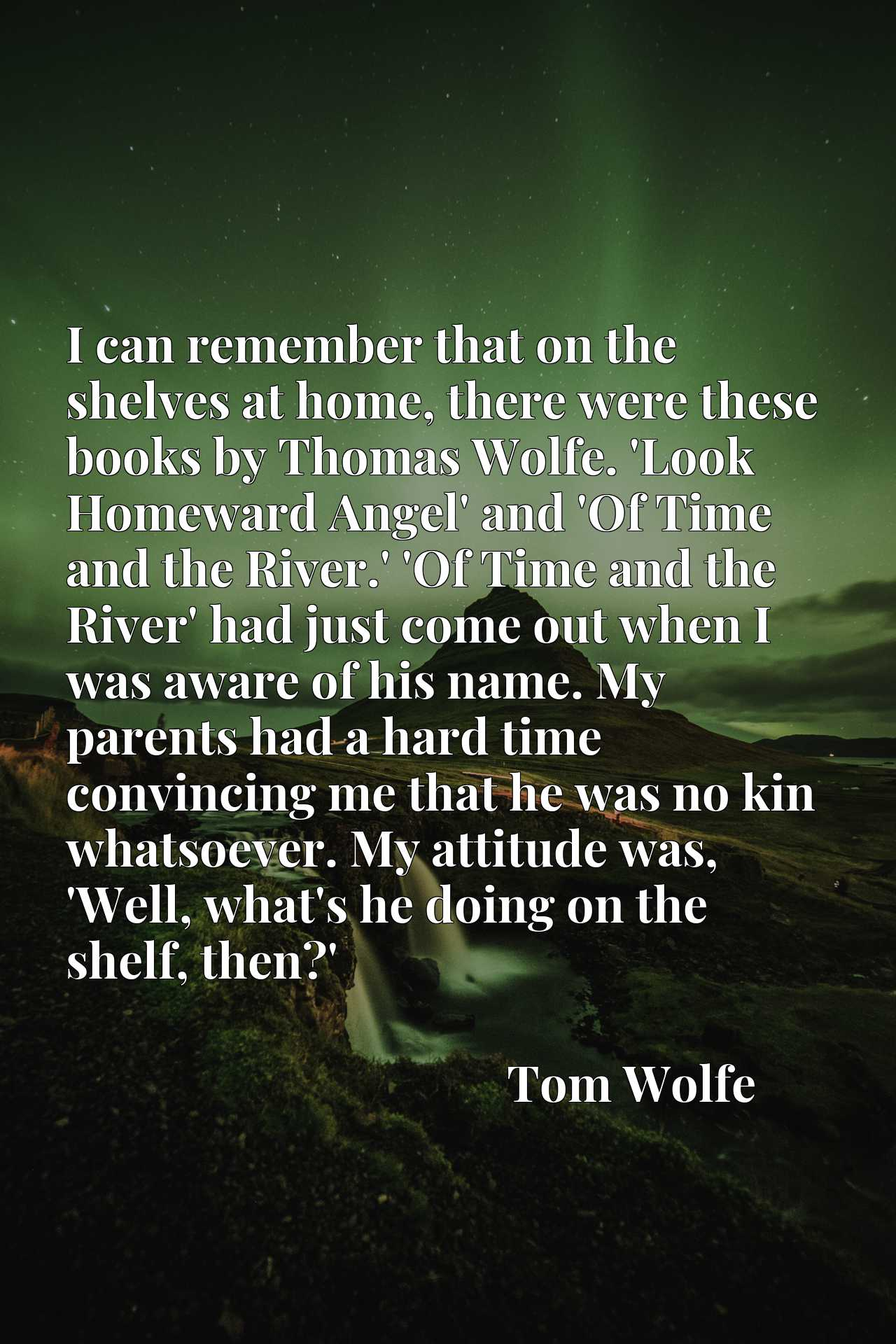 I can remember that on the shelves at home, there were these books by Thomas Wolfe. 'Look Homeward Angel' and 'Of Time and the River.' 'Of Time and the River' had just come out when I was aware of his name. My parents had a hard time convincing me that he was no kin whatsoever. My attitude was, 'Well, what's he doing on the shelf, then?'