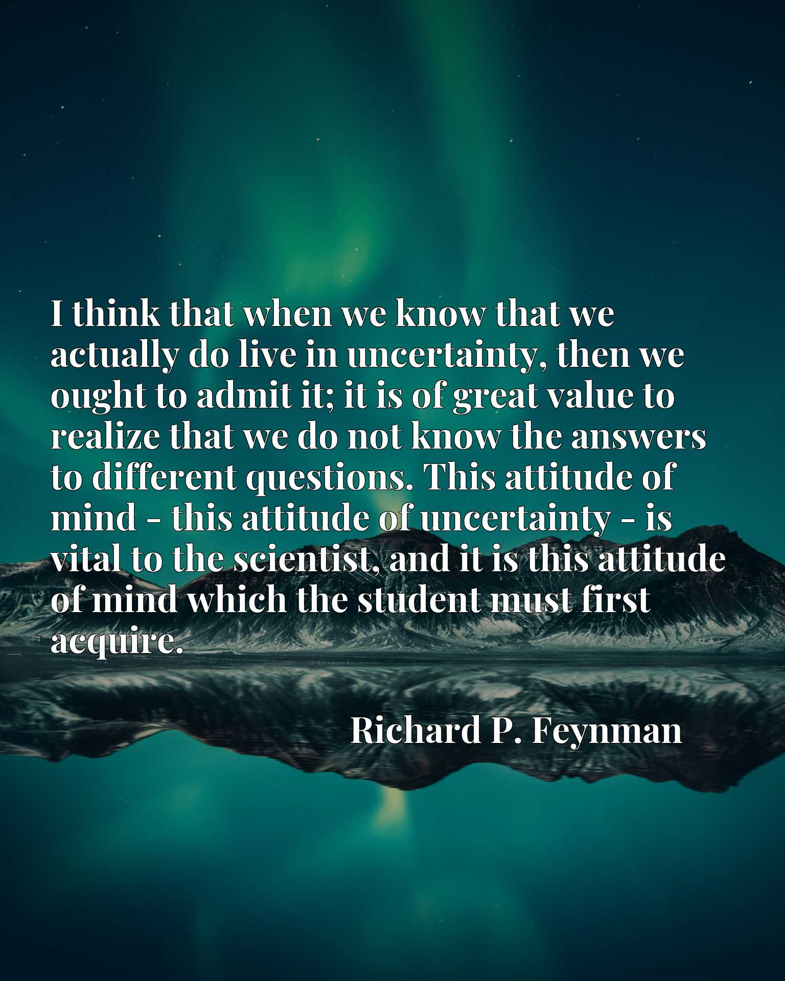 I think that when we know that we actually do live in uncertainty, then we ought to admit it; it is of great value to realize that we do not know the answers to different questions. This attitude of mind - this attitude of uncertainty - is vital to the scientist, and it is this attitude of mind which the student must first acquire.