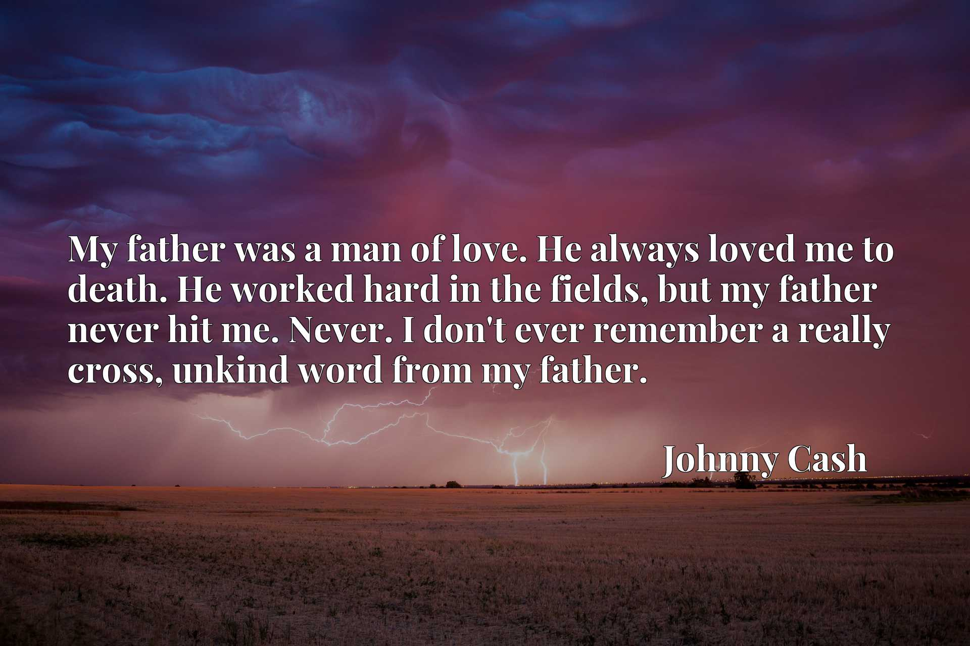 My father was a man of love. He always loved me to death. He worked hard in the fields, but my father never hit me. Never. I don't ever remember a really cross, unkind word from my father.