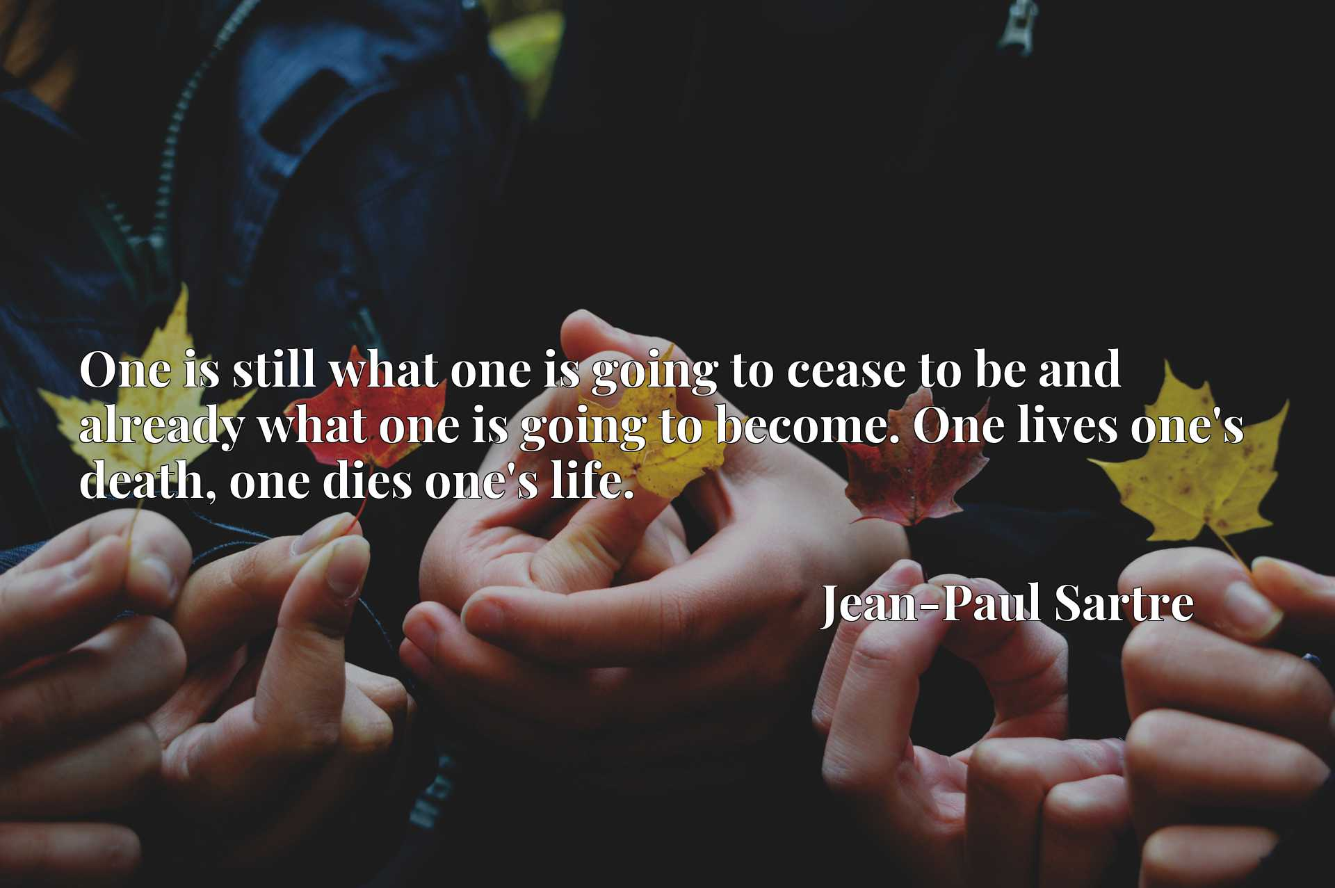 One is still what one is going to cease to be and already what one is going to become. One lives one's death, one dies one's life.