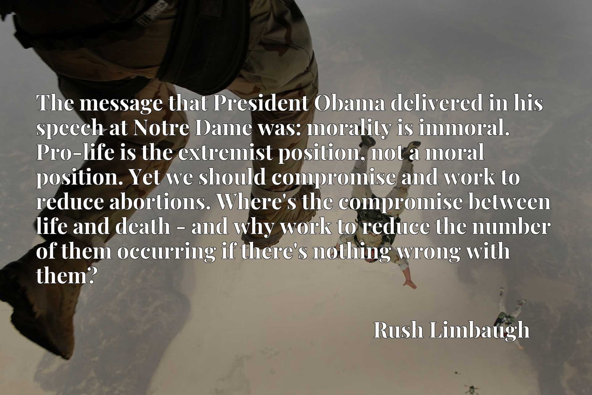 The message that President Obama delivered in his speech at Notre Dame was: morality is immoral. Pro-life is the extremist position, not a moral position. Yet we should compromise and work to reduce abortions. Where's the compromise between life and death - and why work to reduce the number of them occurring if there's nothing wrong with them?