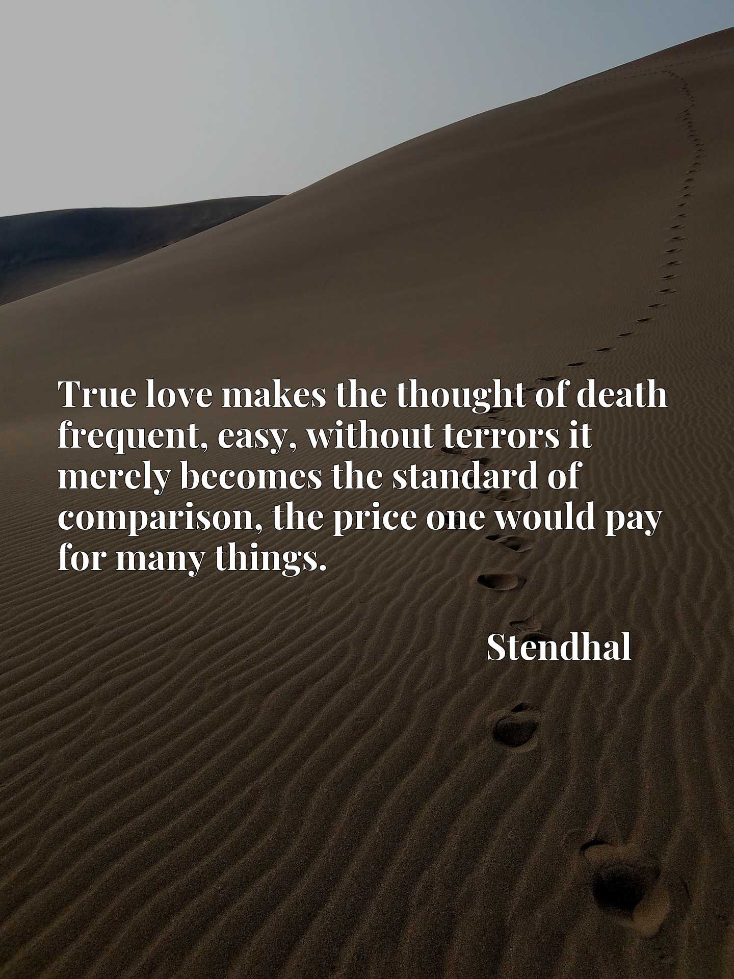 True love makes the thought of death frequent, easy, without terrors it merely becomes the standard of comparison, the price one would pay for many things.