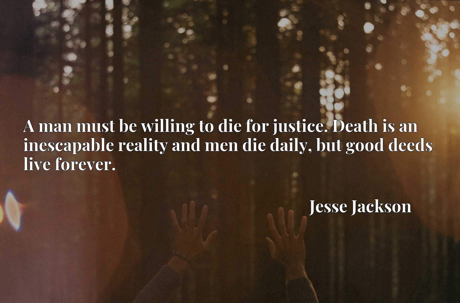 A man must be willing to die for justice. Death is an inescapable reality and men die daily, but good deeds live forever.