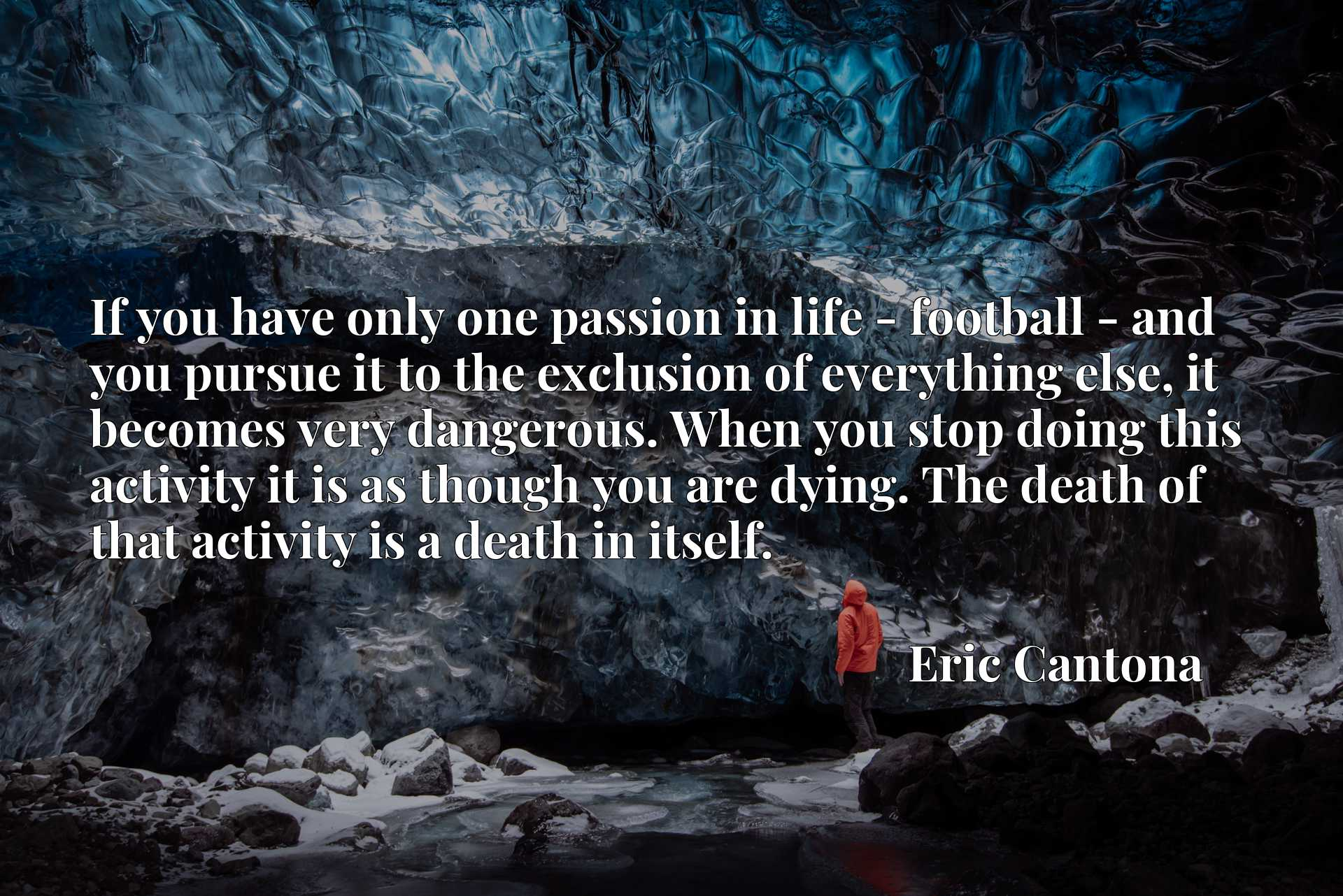 If you have only one passion in life - football - and you pursue it to the exclusion of everything else, it becomes very dangerous. When you stop doing this activity it is as though you are dying. The death of that activity is a death in itself.