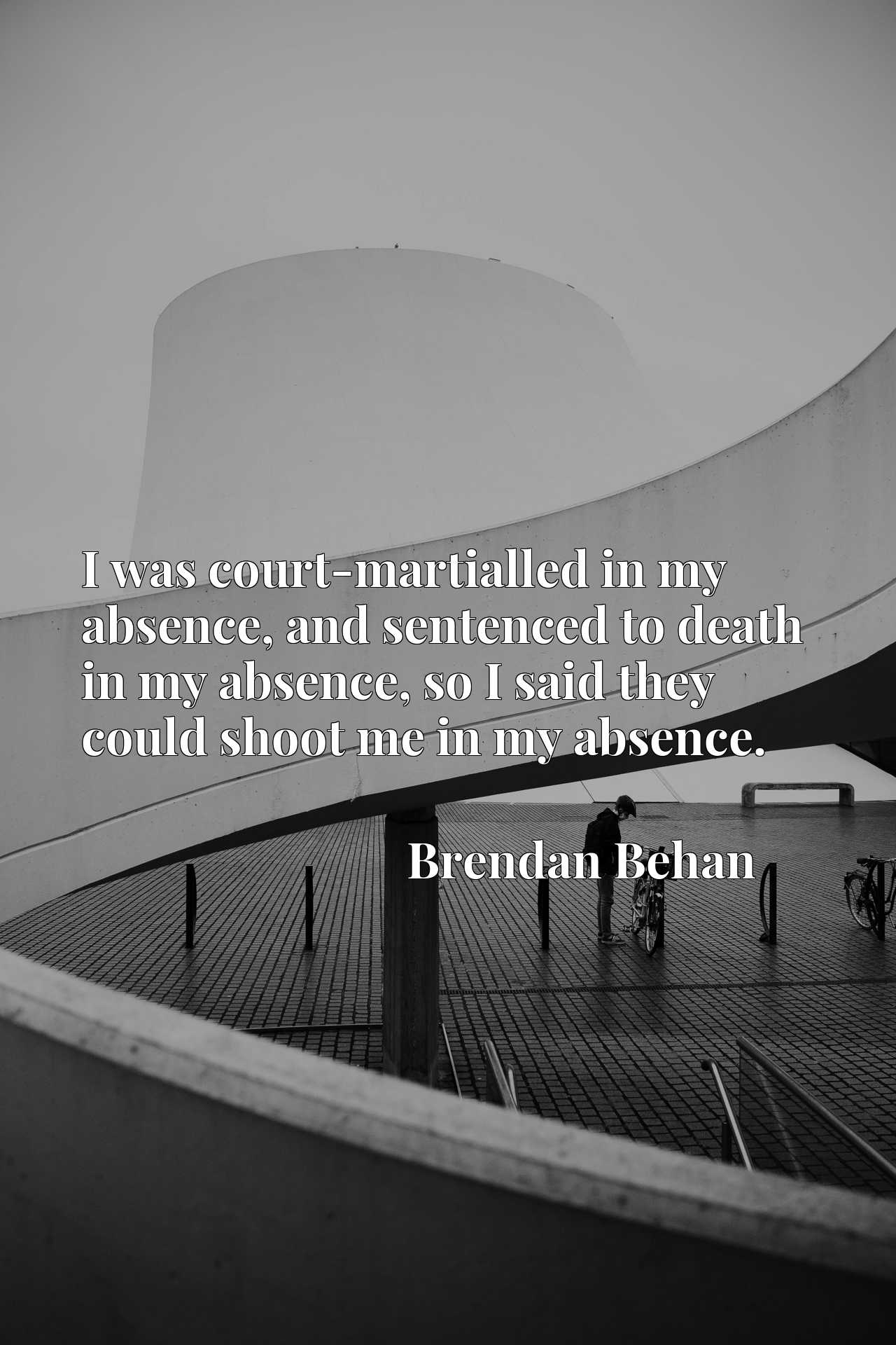 I was court-martialled in my absence, and sentenced to death in my absence, so I said they could shoot me in my absence.