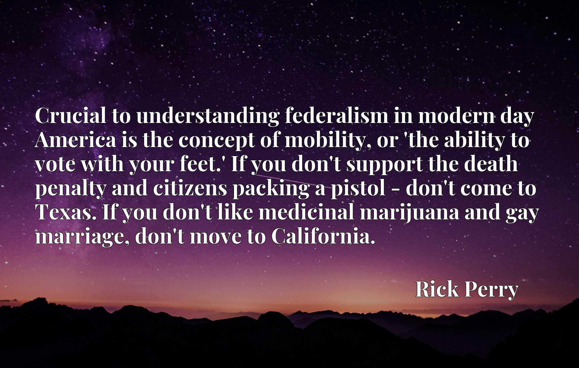 Crucial to understanding federalism in modern day America is the concept of mobility, or 'the ability to vote with your feet.' If you don't support the death penalty and citizens packing a pistol - don't come to Texas. If you don't like medicinal marijuana and gay marriage, don't move to California.