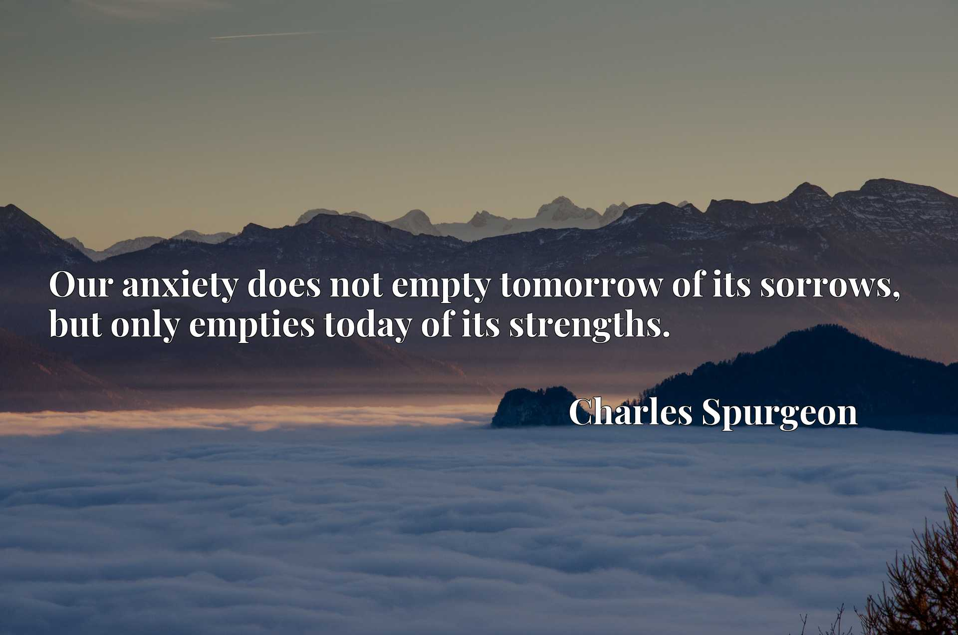 Our anxiety does not empty tomorrow of its sorrows, but only empties today of its strengths.
