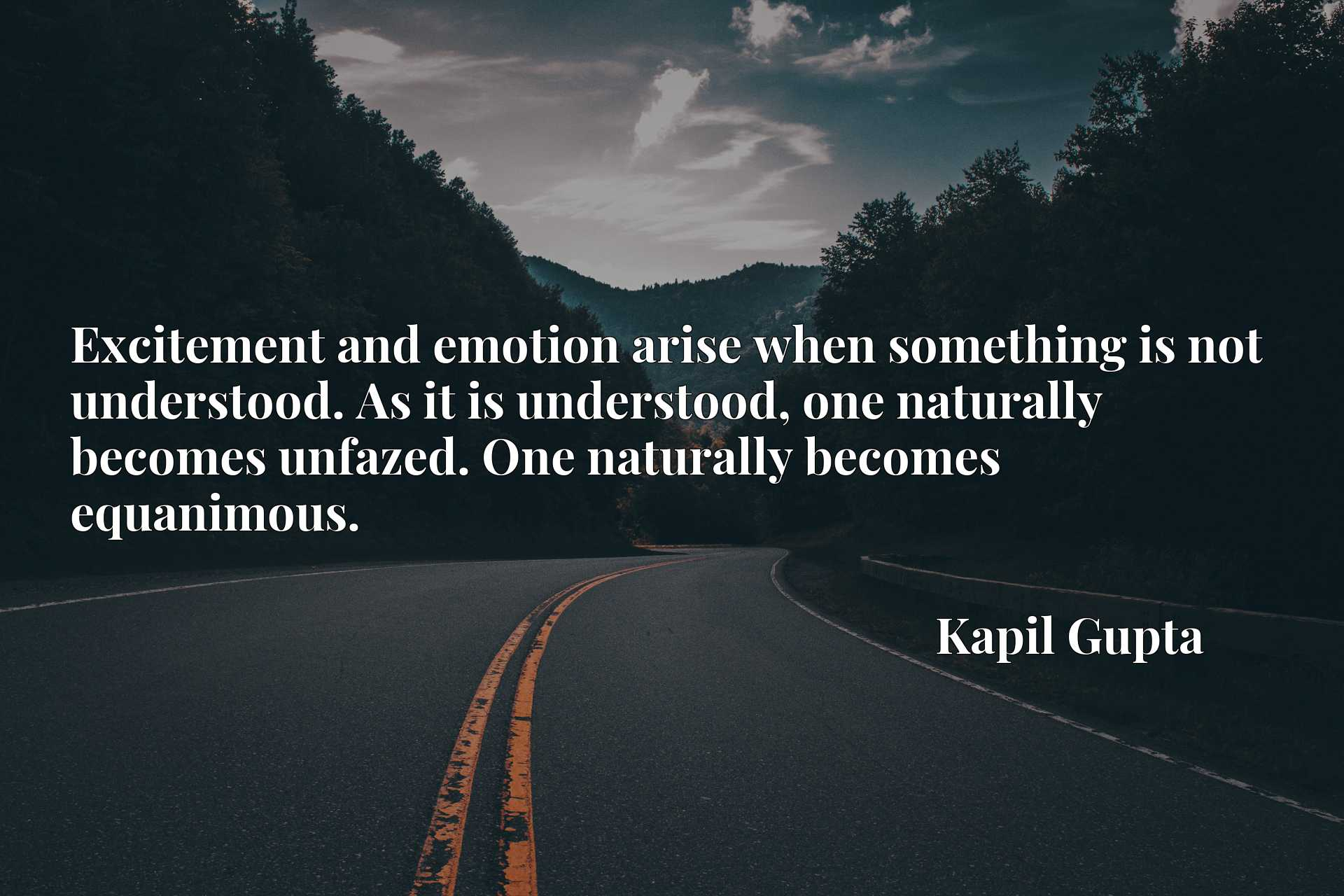 Excitement and emotion arise when something is not understood. As it is understood, one naturally becomes unfazed. One naturally becomes equanimous.
