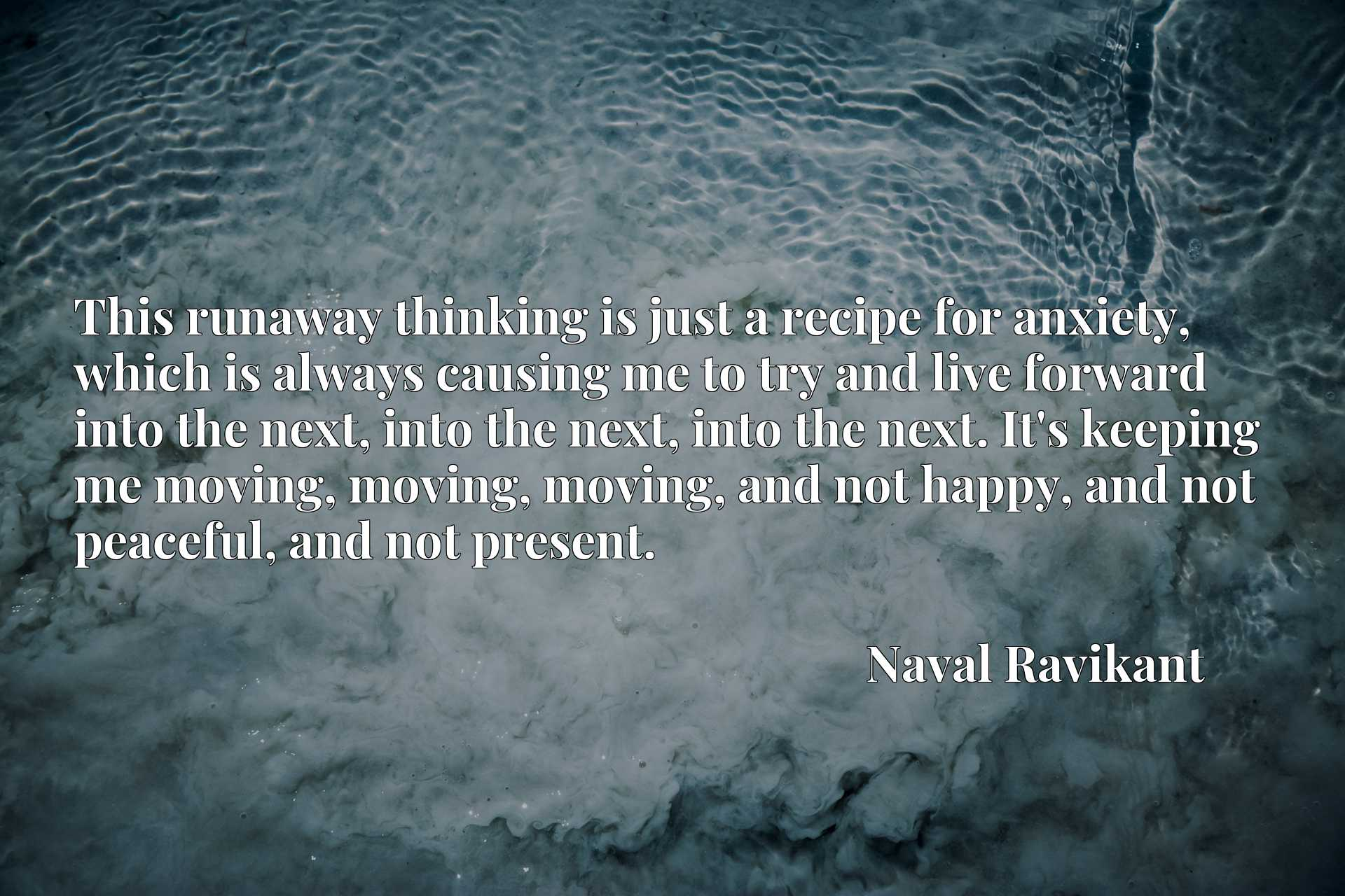 This runaway thinking is just a recipe for anxiety, which is always causing me to try and live forward into the next, into the next, into the next. It's keeping me moving, moving, moving, and not happy, and not peaceful, and not present.