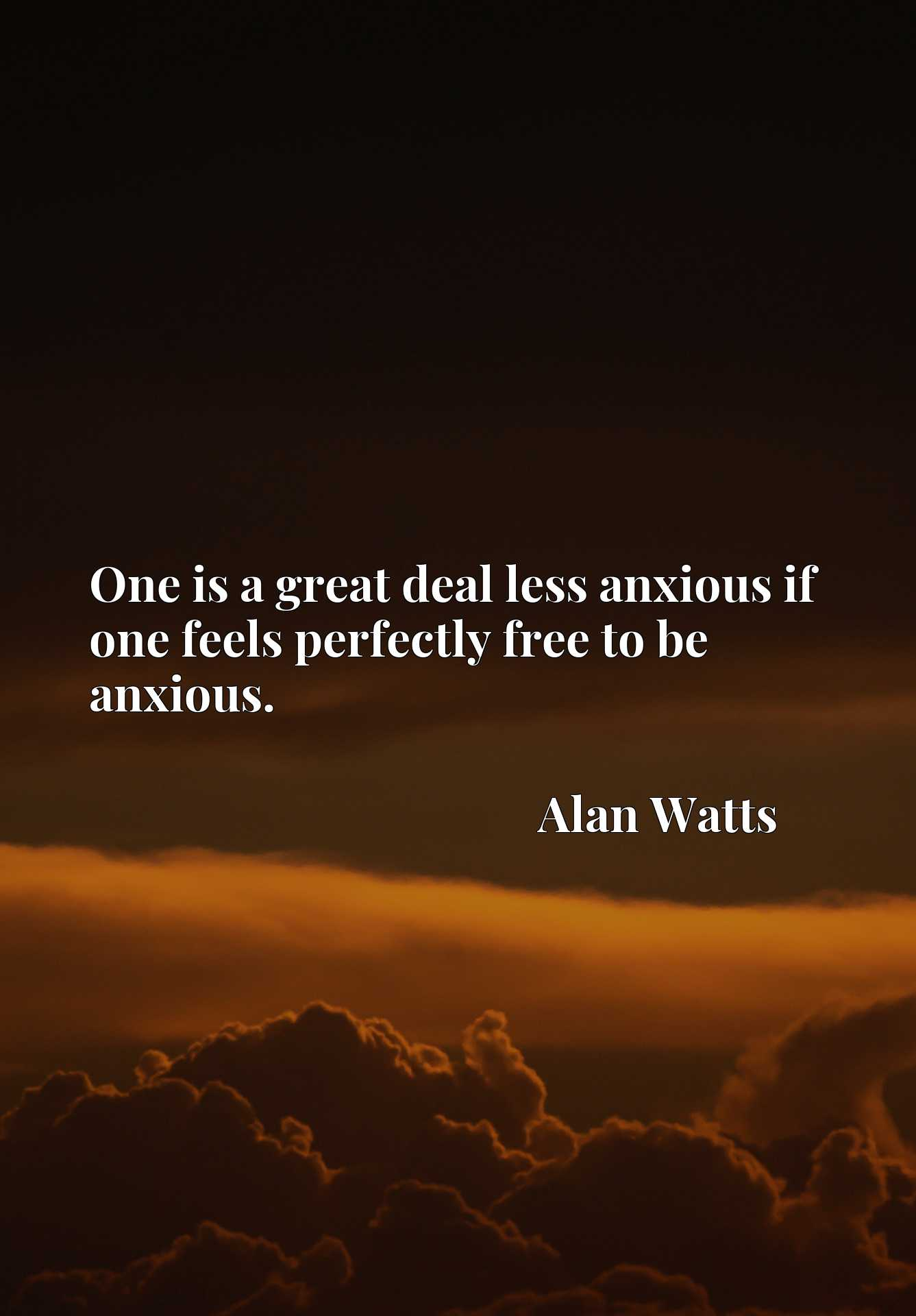 One is a great deal less anxious if one feels perfectly free to be anxious.