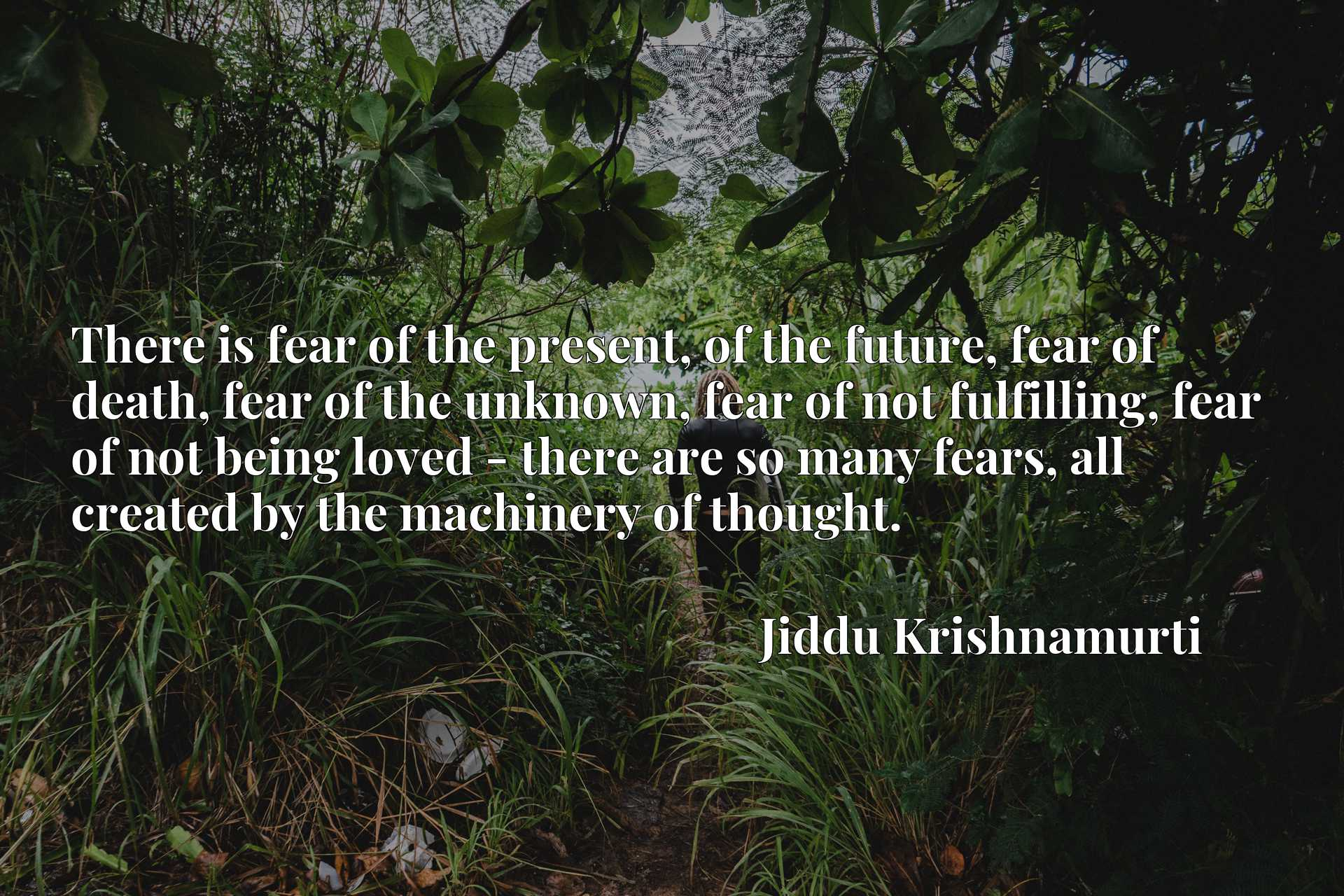 There is fear of the present, of the future, fear of death, fear of the unknown, fear of not fulfilling, fear of not being loved - there are so many fears, all created by the machinery of thought.