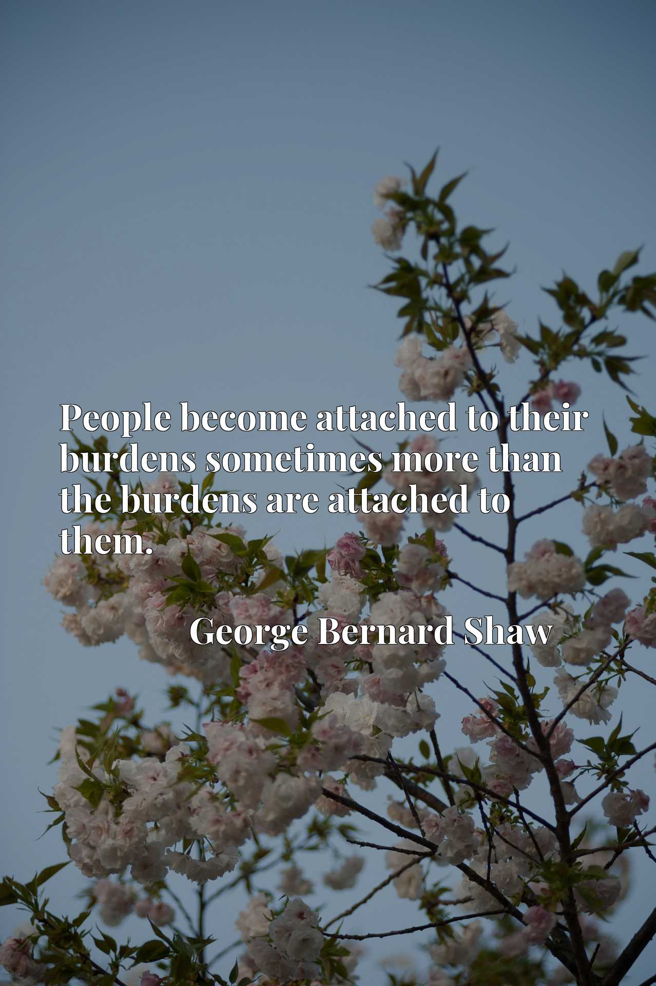 People become attached to their burdens sometimes more than the burdens are attached to them.