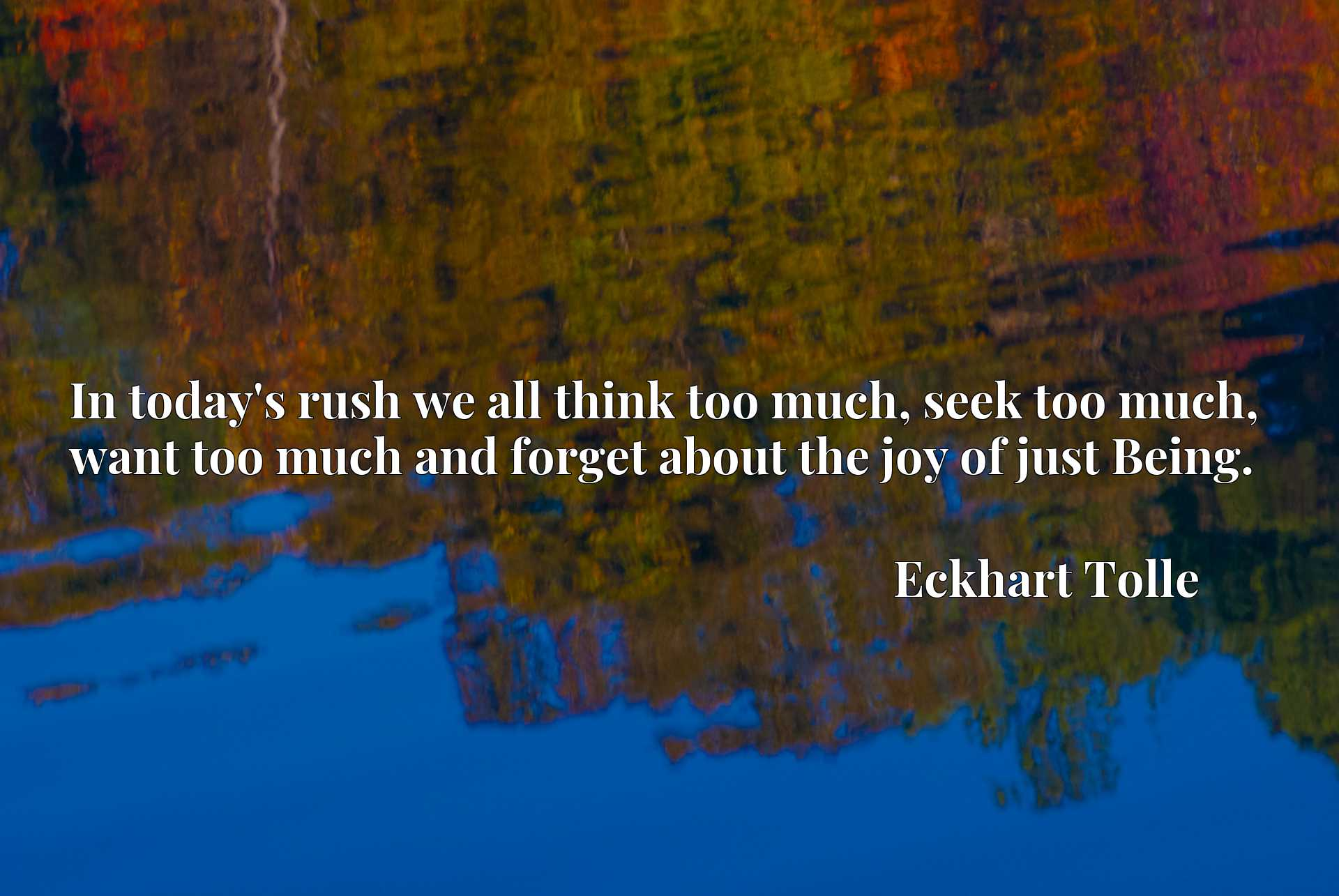 In today's rush we all think too much, seek too much, want too much and forget about the joy of just Being.