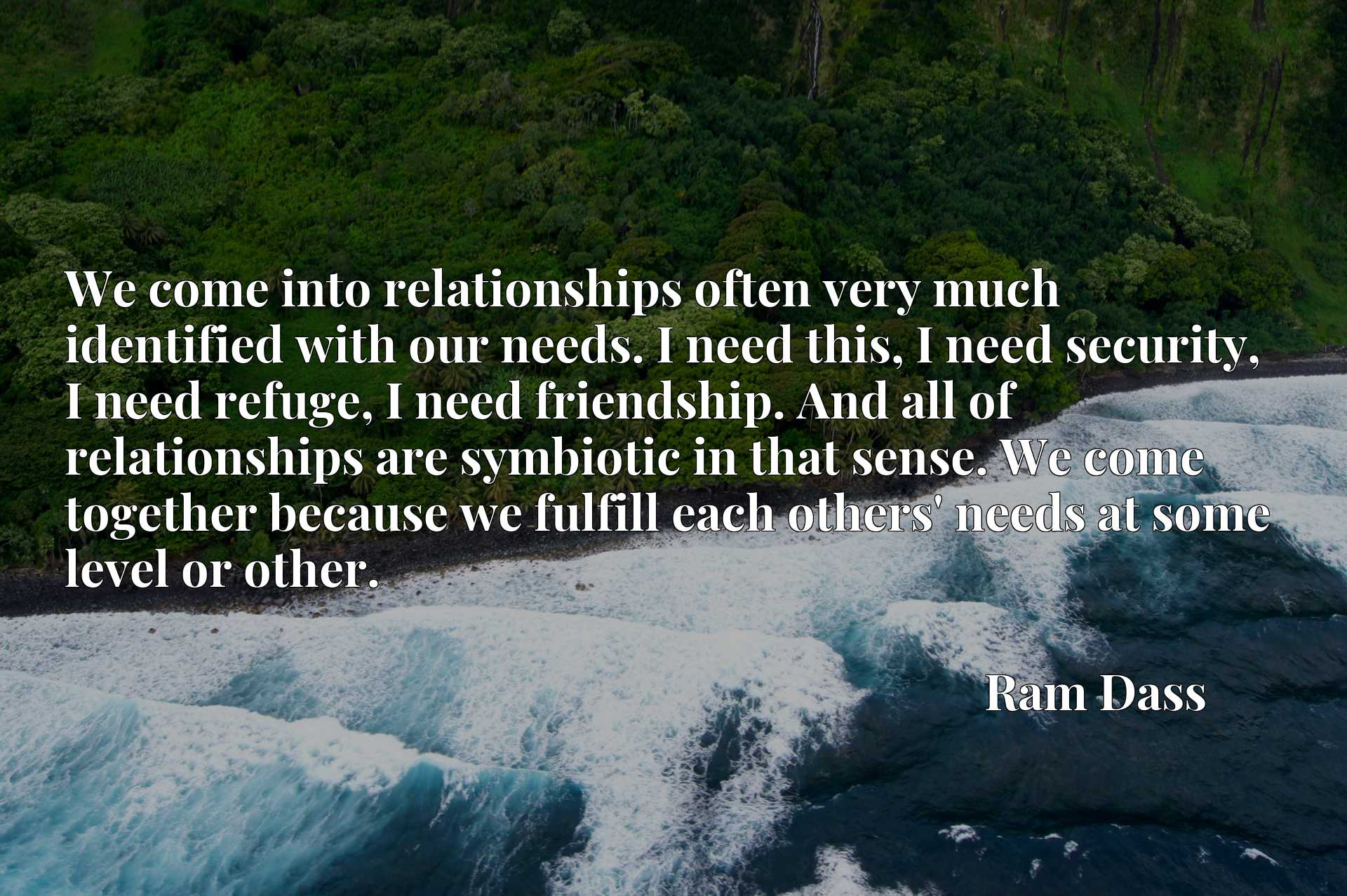 We come into relationships often very much identified with our needs. I need this, I need security, I need refuge, I need friendship. And all of relationships are symbiotic in that sense. We come together because we fulfill each others' needs at some level or other.