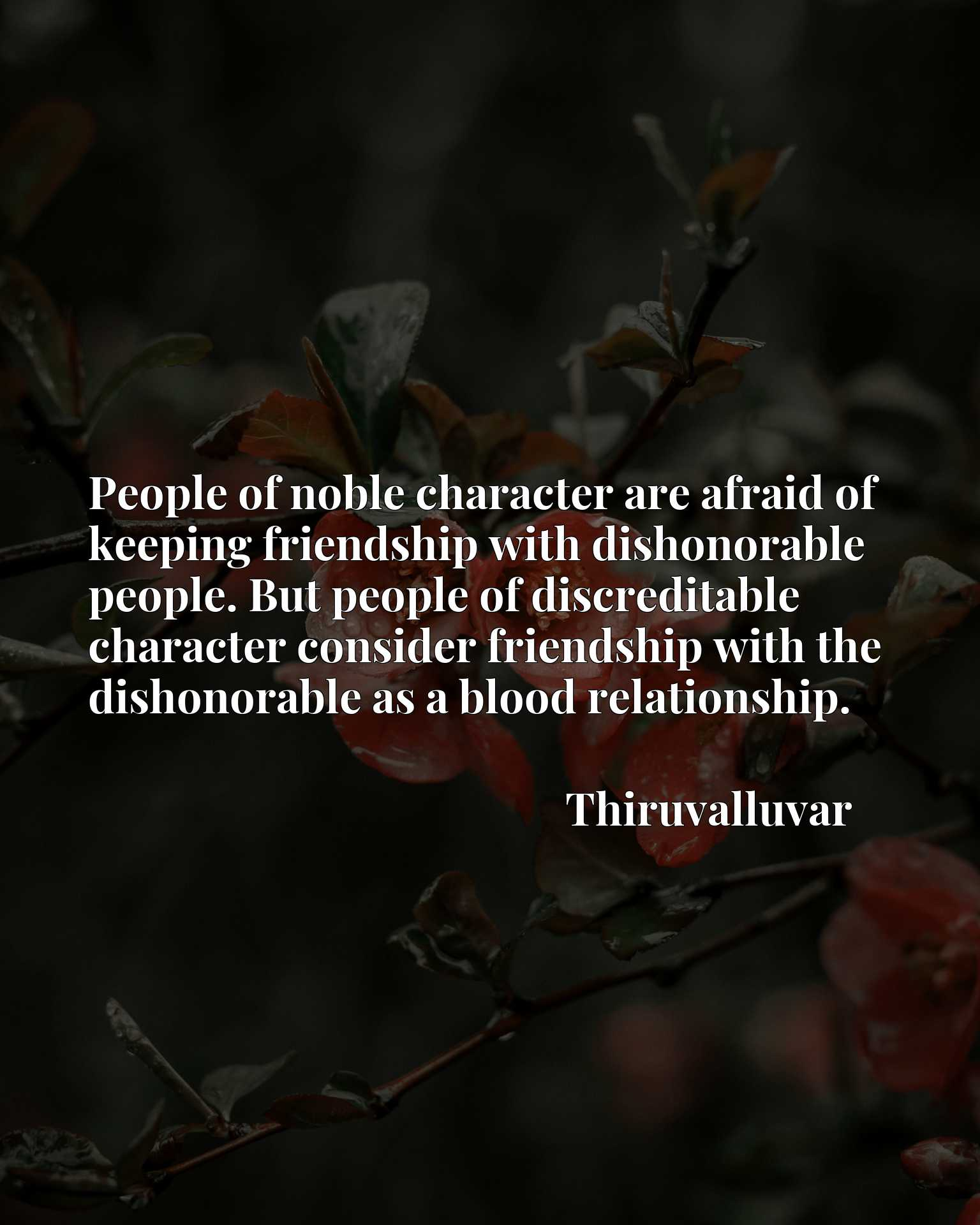 People of noble character are afraid of keeping friendship with dishonorable people. But people of discreditable character consider friendship with the dishonorable as a blood relationship.