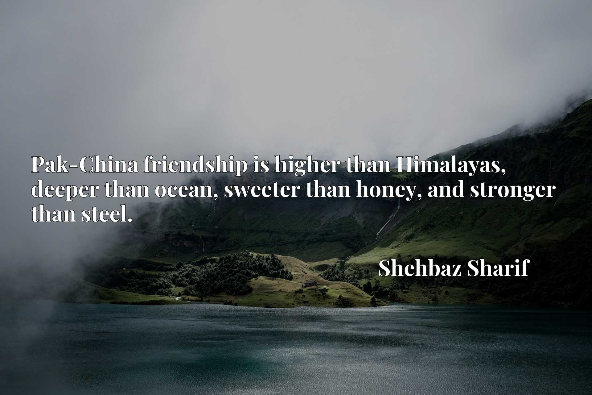 Pak-China friendship is higher than Himalayas, deeper than ocean, sweeter than honey, and stronger than steel.