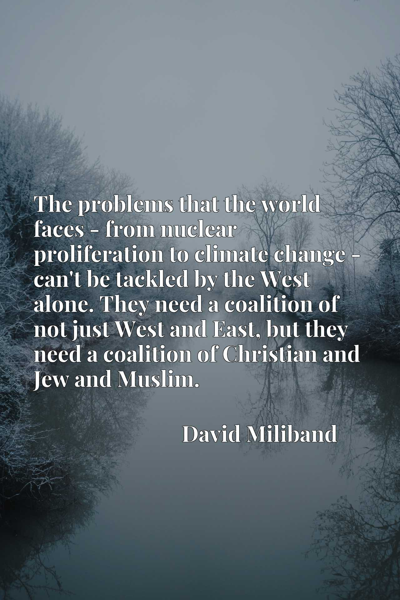 The problems that the world faces - from nuclear proliferation to climate change - can't be tackled by the West alone. They need a coalition of not just West and East, but they need a coalition of Christian and Jew and Muslim.