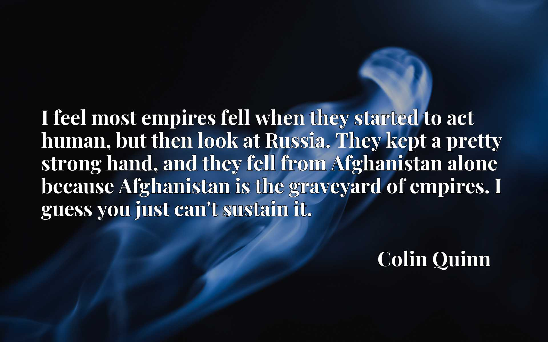 I feel most empires fell when they started to act human, but then look at Russia. They kept a pretty strong hand, and they fell from Afghanistan alone because Afghanistan is the graveyard of empires. I guess you just can't sustain it.